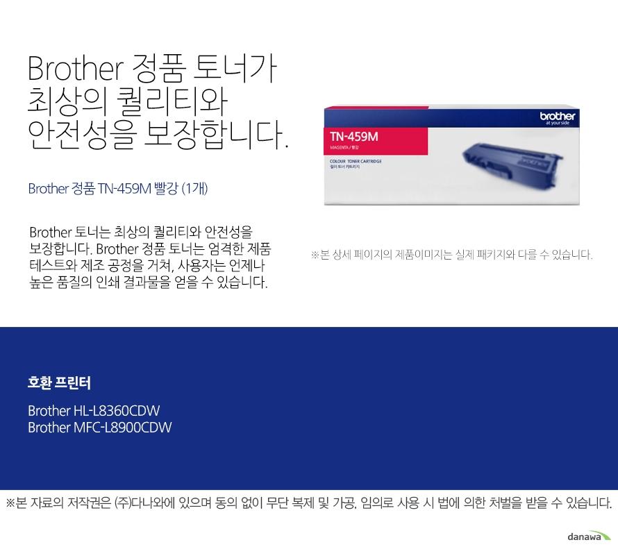 브라더 정품 토너가 최상의 퀄리티와 안전성을 보장합니다. Brother 정품 TN-459M 빨강 (1개) 브라더 토너는 최상의 퀄리티와 안전성을 보장합니다. 브라더 정품 토너는 엄격한 제품 테스트와 제조 공정을 거쳐, 사용자는 언제나 높은 품질의 인쇄 결과물을 얻을 수 있습니다. 호환 프린터 브라더 HL-L8360CDW 브라더 MFC-L8900CDW 브라더 베네핏츠 브라더는 타브랜드 토너와는 차별화된 최상의 인쇄 퍼포먼스와 품질을 제공하는 토너를 공급할 뿐만 아니라, 브라더만의 재활용 프로세스을 통해 환경까지 생각합니다.