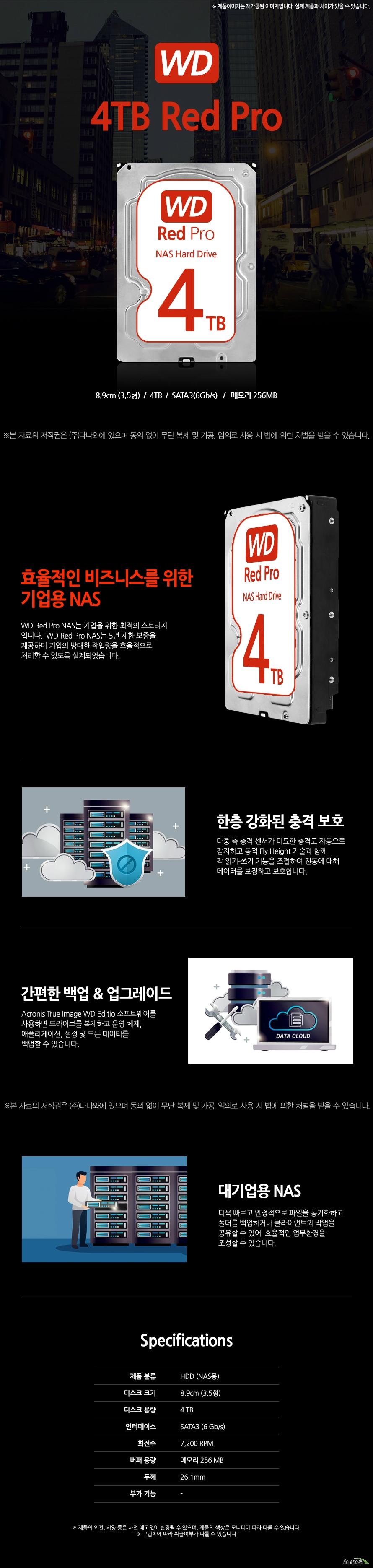 Western Digital WD 4TB Red Pro  8.9cm (3.5형)  4TB    SATA3(6Gb/s)      메모리 256MB 효율적인 비즈니스를 위한 기업용 NAS WD Red Pro NAS는 기업을 위한 최적의 스토리지 입니다.  WD Red Pro NAS는 5년 제한 보증을 제공하며 기업의 방대한 작업량을 효율적으로  처리할 수 있도록 설계되었습니다. 한층 강화된 충격 보호 다중 축 충격 센서가 미묘한 충격도 자동으로 감지하고 동적 Fly Height 기술과 함께 각 읽기-쓰기 기능을 조절하여 진동에 대해 데이터를 보정하고 보호합니다. 간편한 백업 & 업그레이드 Acronis True Image WD Editio 소프트웨어를 사용하면 드라이브를 복제하고 운영 체제, 애플리케이션, 설정 및 모든 데이터를  백업할 수 있습니다. 대기업용 NAS 더욱 빠르고 안정적으로 파일을 동기화하고 폴더를 백업하거나 클라이언트와 작업을 공유할 수 있어  효율적인 업무환경을 조성할 수 있습니다.