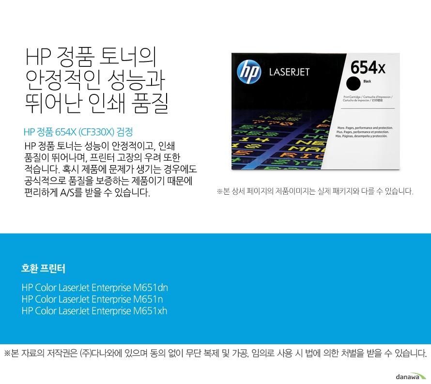 HP 정품 654X (CF330X) 검정HP 정품 토너의 안정적인 성능과 뛰어난 인쇄 품질HP 정품 토너는 성능이 안정적이고, 인쇄 품질이 뛰어나며, 프린터 고장의 우려 또한 적습니다. 혹시 제품에 문제가 생기는 경우에도 공식적으로 품질을 보증하는 제품이기 때문에 편리하게 A/S를 받을 수 있습니다. 호환 프린터M651dn,M651n,M651xh