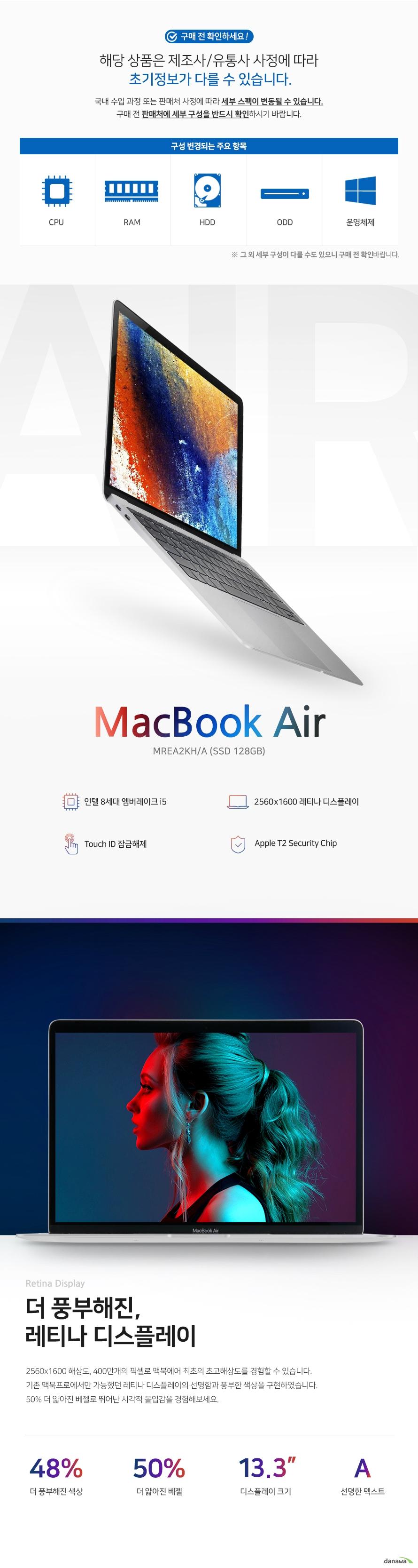 MacBook Air 인텔 8세대 엠버레이크 i5 2560x1600 레티나 디스플레이 Touch ID 잠금해제 Apple T2 Security Chip 더 풍부해진, 레티나 디스플레이 2560x1600 해상도, 400만개의 픽셀로 맥북에어 최초의 초고해상도를 경험할 수 있습니다.  기존 맥북프로에서만 가능했던 레티나 디스플레이의 선명함과 풍부한 색상을 구현하였습니다.  50% 더 얇아진 베젤로 뛰어난 시각적 몰입감을 경험해보세요.   하루종일 뛰어난 퍼포먼스  고성능 인텔 8세대 초저전력 i5 프로세서로 퍼포먼스는 물론, 뛰어난 전력효율성을 자랑합니다. 일상적인 작업을 원활하고 빠르게 진행할 수 있으며 최대 12시간까지 사용 가능 한 배터리는 당신의 하루와 끝을 함께합니다.    넉넉한 128GB SSD, 빠른 8GB RAM  넉넉한 128GB SSD와 8GB RAM를 탑재한  2018 맥북에어는  빠른 처리 속도와  넉넉한 용량을 자랑합니다. 향상된 보안 Touch ID   손가락만 대면 즉시 열리는 Touch ID로 향상된 보안 성능과 편리함을 경험해보세요. 매번 암호를 입력하는 번거로움 없이, 손가락 하나로 문서, 메모, 시스템 설정 등을 잠금 해제 할 수 있습니다.   차세대 보안 기술 Apple T2 칩 탑재  2세대 맞춤형 Mac용 칩인 Apple T2칩을 탑재하여 보안을  한층 더 강화하였습니다. T2칩에는 보안 부팅 및 저장 장치 암호화 기능의 기반이 되는 Secure Enclave 보조 프로세서가  내장되어 있어. 강력한 보안 기술을 제공합니다.   음성인식 비서 Siri 소환 Apple T2칩을 통한 음성인식 비서 Siri를 소환할 수 있습니다. Siri를 통한 음성 명령 구현이 가능해져 다양한 작업들을 수행할 수 있습니다. 친환경적인 Mac. 100% 재활용 알루미늄 제작 중 수집된 알루미늄 부스러기를 재활용하여 만드는 이 합금은  Apple이 새롭게 발명한 소재입니다. 기존 제품과의 동일한 강도 및 내구성을 구현해내며  아름다움과 새것의 튼튼함을 그대로 담고 있는 친환경적인 제품입니다.    조용한 타이핑, 조용해진 작업공간 나비식 매커니즘이 적용 된 키보드는 기존 가위식 매커니즘에 비해 4배 더 향상된 키 안정성과 함께 더욱 훌륭한 편안함과 조용한 타이핑을 선사합니다.    나비식 매커니즘이 적용 된 키보드   이전 세대의 문제점을 개선시킨 키보드로 오작동 방지 및 더 조용한 작업 환경 제공을 위한 먼지유입방지처리를 하였습니다.   주변광 센서를 갖춘 개별 LED 백라이트 키   조명이 어두운 곳에서도 수월하게 타이핑을  할 수 있게 주변광 센서를 갖춘 개별 LED  백라이트 키를 탑재하였습니다. 다양한 멀티 터치 제스처 Force Touch 트랙패드 표면에 가해지는 압력에 미묘한 차이도 알수 있는 Force Touch 트랙패드를 사용하여 다양한 멀티 제스처를 구현해보세요. 세밀한 제어와 어느곳이나 균일한 반응을  얻을 수 있습니다. 다양한 방식으로 Mac을 다뤄보세요.  입체감 있는 사운드, 생생한 HD 카메라 2배 더 두터운 베이스와 25% 더 커진 음량, 스테레오 사운드로 멀티미디어의  몰입감을 더하는 입체 사운드를 선사합니다. 생생한 HD 카메라로 FaceTime을 즐겨보세요. 단독 통화는 물론 그룹 통화에서 당신의 얼굴을 선명하게 나타내줍니다.   다재다능한 포트 커넥터 하나로 데이터 전송, 충전, 동영상 출력이 가능한 Thunderbolt 3, 기존 포트 보다 2배 커진 대역폭과 리버서블 디자인으로 어느 쪽으로든 편하게 연결이 가능합니다. 언제 어디에서나, MacBook Air와 함께. 최대 12시간의 배터리 사용시간과 날렵하고 가벼워진 무게의 MacBook Air와 함께 하루 동안의 수많은 작업을   언제 어디에서나 편리하게 작업할 수 있습니다.
