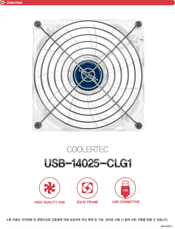 쿨러텍 USB 14025 CLG1  하이 퀄리티 팬 솔리드 프레임 구조 USB 커넥터 사용  제품 상세정보  FAN DIMENSION  140 140 25밀리미터 BEARING TYPE LONG LIFE HYPRO BEARING FAN SPEED 1000 +- 10% RPM RATED VOLTAGE USB 5VDC STARTED VOLTAGE 4VDC RATED CURRENT 0.40A +-10% INPUT POWER 2W AIR FLOW 86.3CFM NOISE 17.5DBA CONNECTOR TYPE USB LINE LENGTH 1000밀리미터