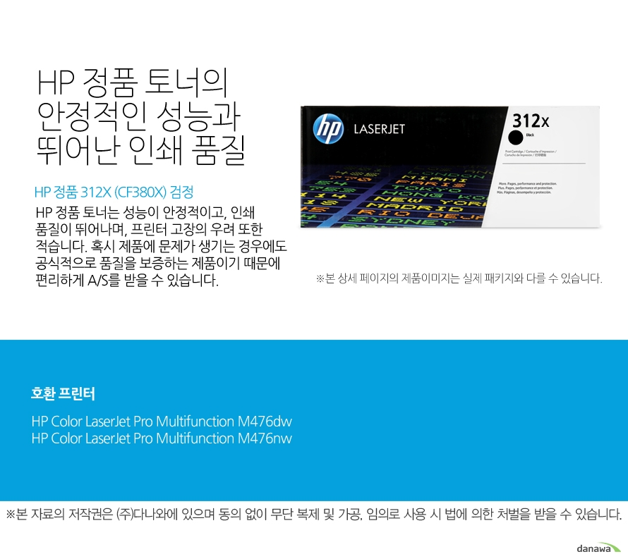 HP 정품 312X (CF380X) 검정HP 정품 토너의 안정적인 성능과 뛰어난 인쇄 품질HP 정품 토너는 성능이 안정적이고, 인쇄 품질이 뛰어나며, 프린터 고장의 우려 또한 적습니다. 혹시 제품에 문제가 생기는 경우에도 공식적으로 품질을 보증하는 제품이기 때문에 편리하게 A/S를 받을 수 있습니다. 호환 프린터M476dw,M476nw