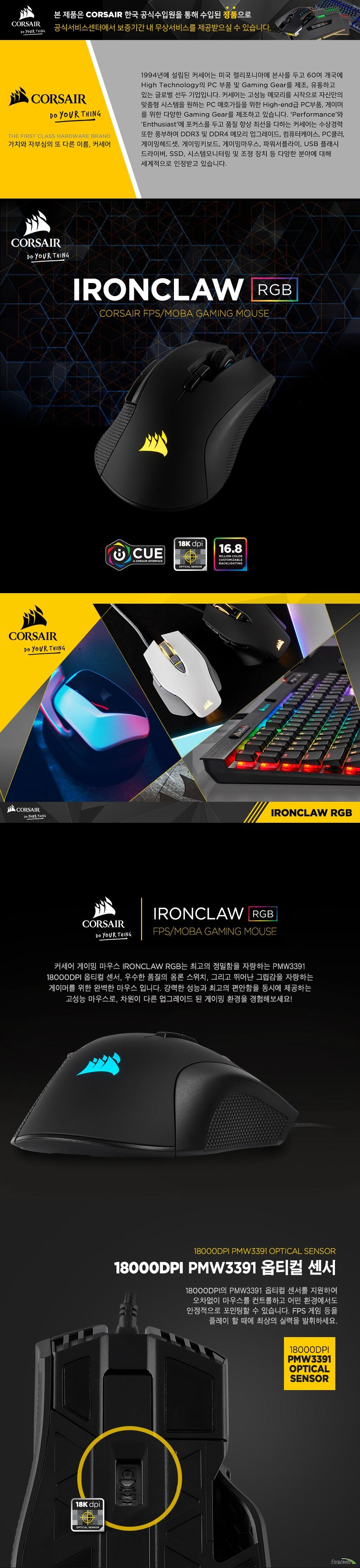 CORSAIR IRONCLAW RGB 게이밍 마우스  제품 상세 정보  모델명 corsair ironclaw rgb fps/moba 게이밍 마우스 색상 블랙 제품 보증 2년 Dpi 100~18000dpi 지원 및 dpi 1단계씩 조정 가능 센서 타입 옵티컬 2 zone rgb 백라이팅 적용 마우스 버튼 7개 지원 온보드 메모리 지원 제품 중량 105그램 Icue 소프트웨어 지원 1.8미터 케이블 적용 Fps moba 게임에 최적화  제품 크기  길이 130밀리미터 넓이 80밀리미터 높이 45밀리미터