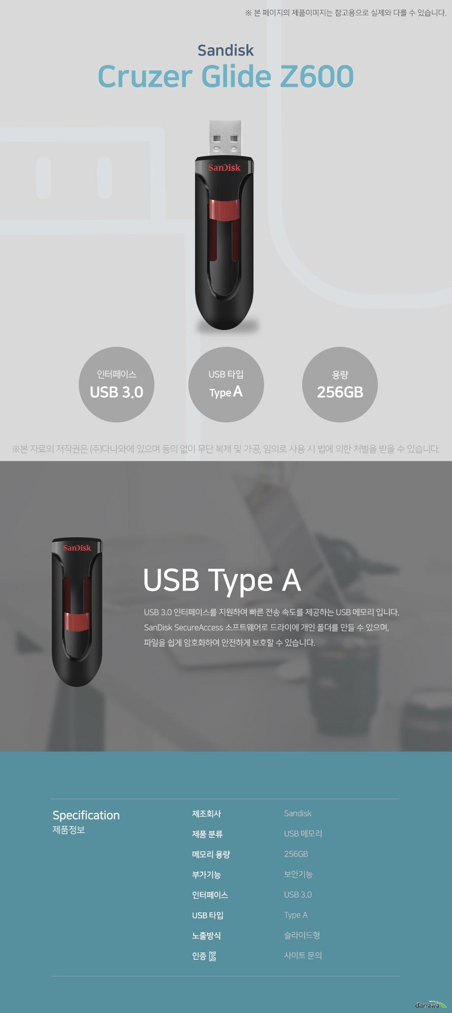 샌디스크 크루저 글라이드 Z600 USB Type A USB 3.0 인터페이스를 지원하여 빠른 전송 속도를 제공하는 USB 메모리입니다. SanDisk SecureAccess 소프트웨어로 드라이브에 개인 폴더를 만들 수 있으며, 파일을 쉽게 암호화하여 안전하게 보호할 수 있습니다. 스펙 제조회사 샌디스크 제품 분류 USB 메모리 메모리 용량 256GB 부가기능 보안기능 인터페이스 USB 3.0 USB 타입 Type A 노출방식 슬라이드형 KC인증 사이트 문의