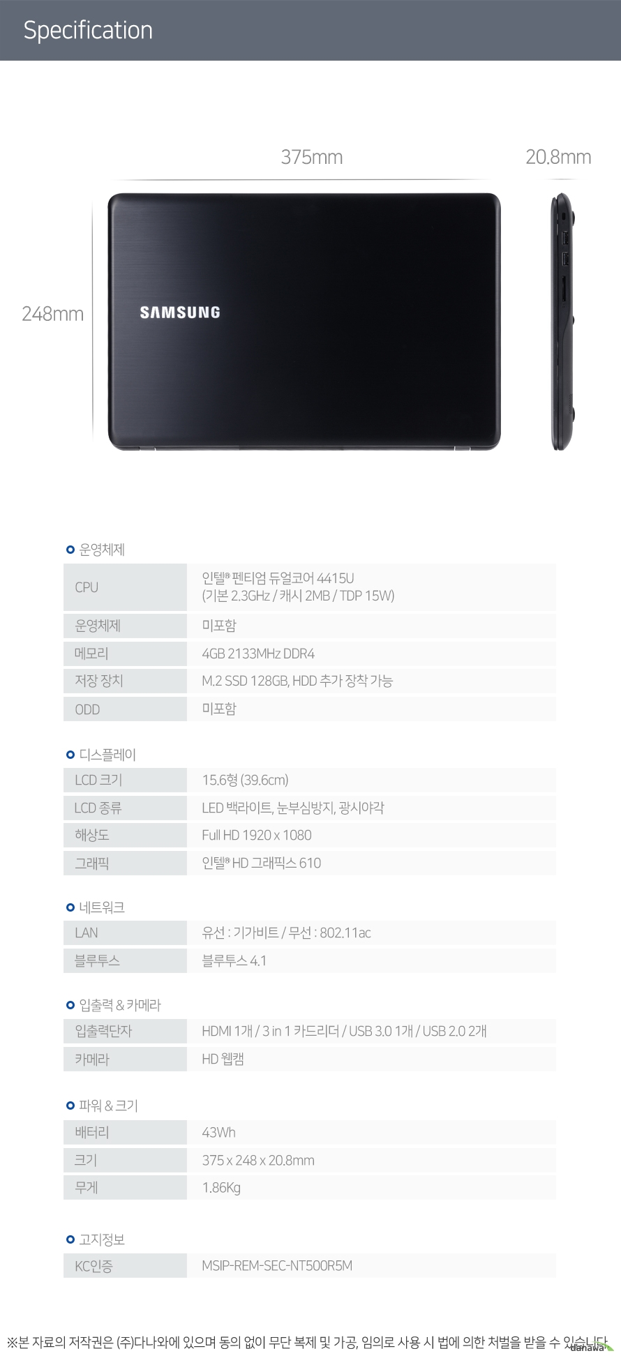 CPU 인텔 펜티엄 듀얼코어 4415U (기본 2.3GHz / 캐시 2MB / TDP 15W) 운영체제 미포함 메모리 4GB 2133MHz DDR4 저장 장치 M.2 SSD 128GB, HDD 추가 장착 가능 ODD 미포함 LCD 크기 15.6형 (39.6cm) LCD 종류 LED 백라이트, 눈부심방지, 광시야각 해상도 Full HD 1920 x 1080 그래픽 인텔 HD 그래픽스 610 LAN 유선 : 기가비트 / 무선 : 802.11ac 블루투스 블루투스 4.1 입출력단자 HDMI 1개 / 3 in 1 카드리더 / USB 3.0 1개 / USB 2.0 2개 카메라 HD 웹캠 배터리 43Wh 크기 375 x 248 x 20.8mm 무게 1.86Kg KC인증 MSIP-REM-SEC-NT500R5M