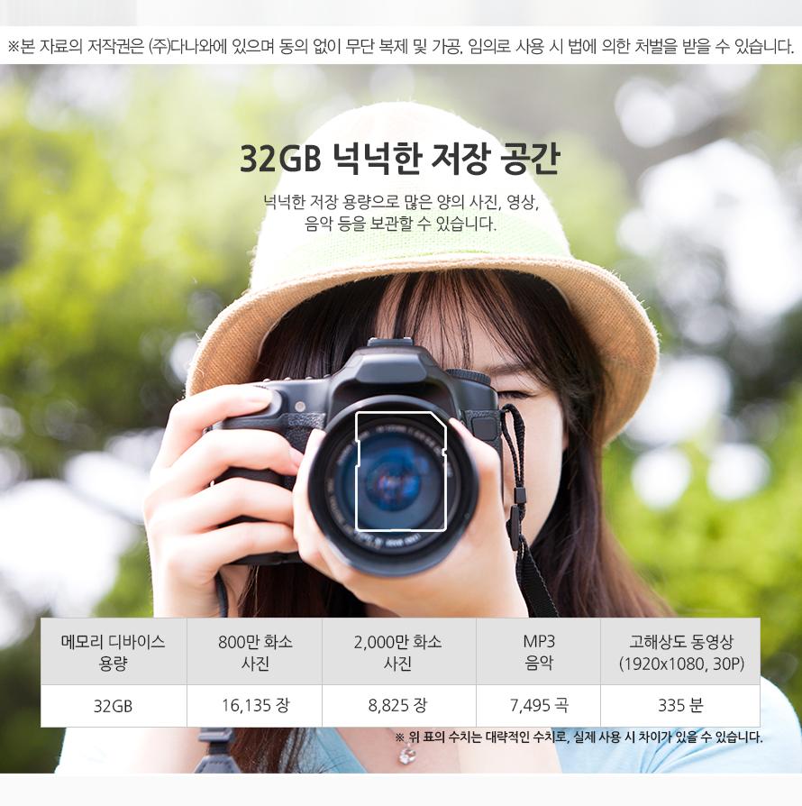 32GB 넉넉한 저장 공간 넉넉한 저장 용량으로 많은 양의 사진, 영상, 음악 등을 보관할 수 있습니다.   메모리 디바이스 용량32GB800만 화소 사진161352,000만 화소 사진8825MP3 음악7495고해상도 동영상 (1920x1080, 30P)335