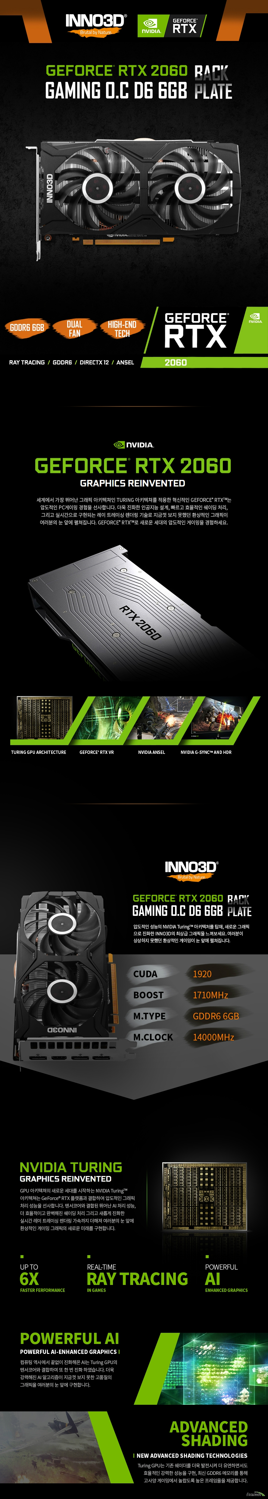 INNO3D 지포스 RTX 2060 GAMING O.C D6 6GB 백플레이트  gpu사양 쿠다 코어 1920 베이스 클럭 1365메가헤르츠 부스트 클럭 1710메가헤르츠  메모리 사양 메모리 속도 14000메가헤르츠 메모리타입 6gb gddr6 인터페이스 192비트  전력 사양 소모 전력 160와트 권장 시스템 전력 500와트 파워 커넥터 타입 8핀 전원 커넥터  디스플레이 후면 디스플레이 포트  Hdmi 2.0b 포트 1개 디스플레이 포트 1.4 포트 3개  KC인증번호 R-R-IVM-TU60161  다중 모니터 지원 최대 4대 모니터 지원