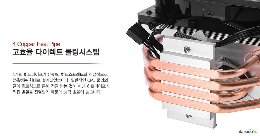 4 Copper Heat Pipe고효율 다이렉트 쿨링시스템4개의 히트파이프가 CPU의 히트스프레드와 직접적으로 접촉하는 형태로 설계되었습니다. 일반적인 CPU 쿨러와 같이 히트싱크를 통해 전달 받는 것이 아닌 히트파이프가 직접 발열을 전달받기 때문에 냉각 효율이 높습니다.