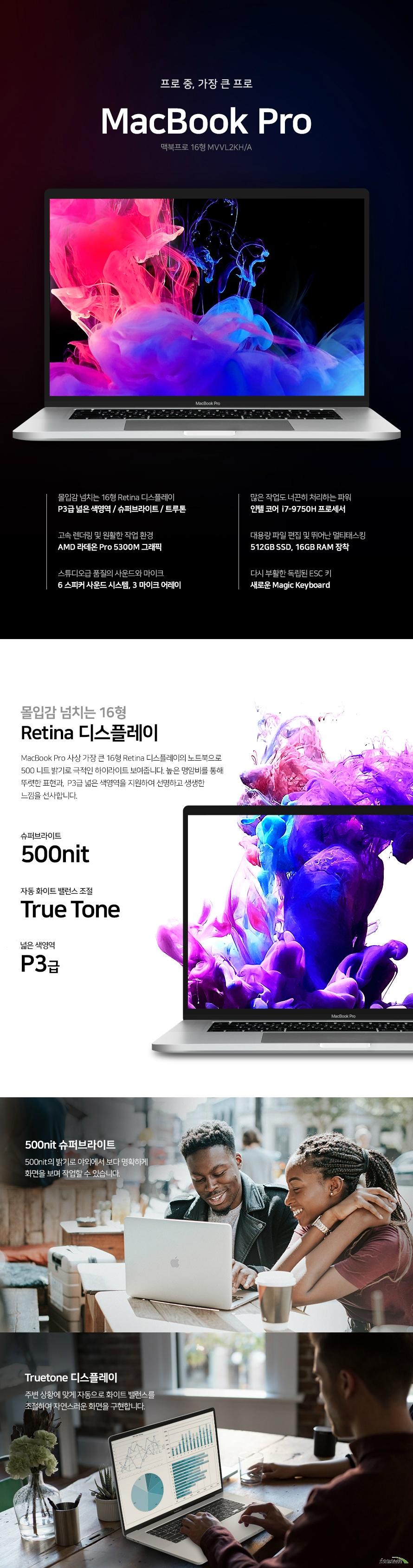 프로 중 가장 큰프로  macbook pro 몰입감 넘치는 16형 Retina 디스플레이 P3급 넓은 색영역 / 슈퍼브라이트 / 트루톤 많은 작업도 너끈히 처리하는 파워 인텔 코어 프로세서  고속 렌더링 및 원활한 작업 환경 AMD 라데온 그래픽 대용량 파일 편집 및 뛰어난 멀티태스킹  장착 스튜디오급 품질의 사운드와 마이크 6 스피커 사운드 시스템, 3 마이크 어레이  다시 부활한 독립된 ESC 키  새로운 Magic Keyboard 몰입감 넘치는 16형 Retina 디스플레이 MacBook Pro 사상 가장 큰 16형 Retina 디스플레이의 노트북으로  500 니트 밝기로 극적인 하이라이트 보여줍니다. 높은 명암비를 통해 뚜렷한 표현과,  P3급 넓은 색영역을 지원하여 선명하고 생생한 느낌을 선사합니다.  500nit 슈퍼브라이트 500nit의 밝기로 야외에서 보다 명확하게  화면을 보며 작업할 수 있습니다. Truetone 디스플레이 주변 상황에 맞게 자동으로 화이트 밸런스를 조절하여 자연스러운 화면을 구현합니다.  많은 작업도 너끈히 처리하는 파워  인텔 코어 프로세서 다중 작업, 고사양 게임에 최적화된 프로세서인 9세대 인텔 코어 프로세서는 게임 장르를 가리지 않는 최고의 성능을 자랑합니다. 전 세대 대비 업그레이드된 성능으로 4K 편집 생산성이 더욱 증가되어 게이밍뿐만 아니라 영상 작업, 3D 렌더링 등 고사양을 요구하는 작업도 원활하며 실시간 게임 스트리밍도 무리 없이 진행합니다. 대용량 파일 편집 및  뛰어난 멀티태스킹  하이엔드급의 게이밍 환경과 고사양에 적합한 용량으로 고사양 게임부터 전문적인 영상 편집, 3D 렌더링 작업 등을 빠르고 원활하게 작업할 수 있게 도와줍니다. 방대한 용량과 빠른 속도의 저장 장치 넉넉한 용량의 SSD로  걱정없이 작업물을 저장하세요. 여러 대용령 파일을 불러오는 것, 전문가용 프로그램을 실행하는 것도 순식간에 할 수 있습니다.   고속 렌더링 및 원활한 작업 환경 라데온 데스크탑급의 그래픽을 보여주는 라데온 Pro 그래픽카드와 매끄럽고 원활한 고해상도 그래픽 환경을 경험해보세요. 고속 렌더링과 원활한 작업이 가능하게 도와주어, 그래픽 업무의 효율성이 더욱 증가됩니다. 스튜디오급 품질의 사운드와 마이크 6 스피커 사운드 시스템과 3마이크 어레이로 스튜디오급 품질로 작업을 진행하세요. 듀얼 포스 캔슬링 우퍼가 더 웅장한 베이스와 자연스러운 사운드를 구현하고, 전문가용 서드파티 마이크에 버금가는 성능으로 깨끗한 음질의 녹음 작업이 가능합니다. 다시 부활한 독립된 ESC키 새로운 Magic Keyboard 새롭게 다듬어진 가위식 메커니즘이 적용된 Magic Keyboard는  키 트래블이 1mm로 최적화되어 빠른 반응 속도는 물론, 편안하고 조용한 타이핑 경험을 선사합니다.  독립된 esc 키로는 각 모드와 보기를 빠르게 전환할 수 있습니다. 역 T자 배열의 방향키는  작업 시 커서 이동이나 방향 전환을 손쉽게 할 수 있도록 해줍니다.Touch Bar  진행 중인 업무에 맞춘 자주 쓰는 명령이 필요한 순간  바로 쓸 수 있게 배치되는 인터랙티브 방식으로 직관적인 컨트롤이 가능합니다. Force Touch 트랙패드 Multi-Touch 제스처를 활용해서 작업 속도를  높일 수 있습니다. 다양한 방식으로 MacBook Pro를 사용할 수 있습니다. 한 번 충전으로 더 오래 작업하는 100Wh 리튬 폴리머 배터리Apple 노트북 사상 최대의 배터리 용량인 100Wh 리튬 폴리머 배터리는 늘어난 사용 시간으로 무선 인터넷 사용 및 동영상 재생, 그래픽 작업 등 언제 어디서나, 한 번의 충전으로 더 오래 작업을 할 수 있습니다. 한층 더 강화된 보안  Apple T2 Security ChipApple T2 Security Chip은 강력한 MacBook Pro의 보안을 한층 더 강화합니다. 시스템 관리 컨트롤러, 오디오, SSD 컨트롤러와 같은 다양한 개별 컨트롤러들도 하나로 통합되고, Touch ID를 구동하고 보안 부팅 및 저장 장치 암호화 기능의 기반이 되는 Secure En