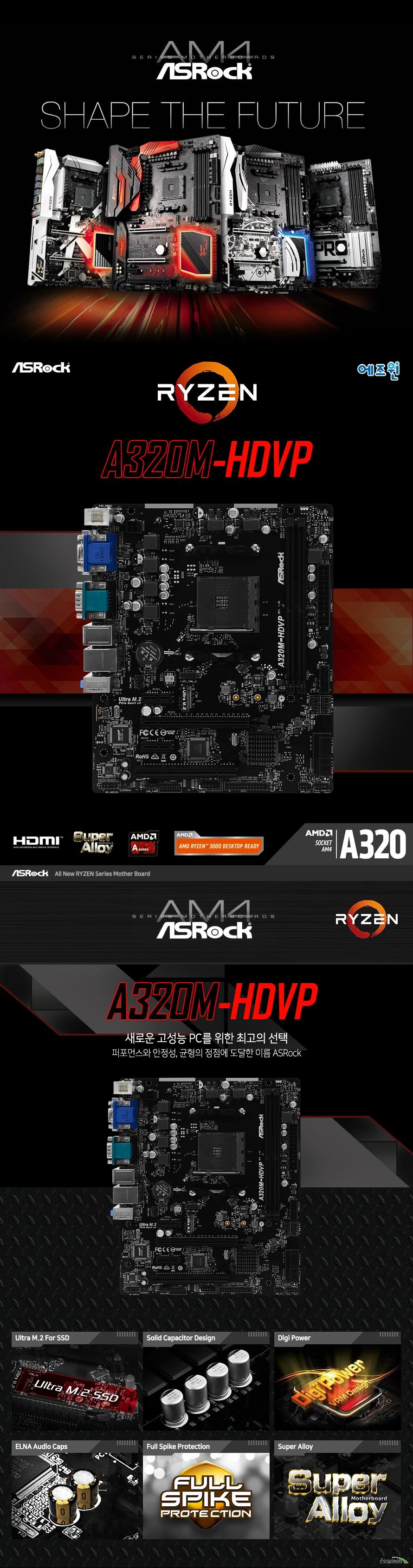 ASRock ASRock A320M-HDVP 에즈윈 (벌크)  제품 상세 스펙  AMD strx4 소켓 라이젠 쓰레드리퍼 3000 시리즈 프로세서 지원 인터실 디지털 PWM  6파워 페이즈 ddr4 메모리 최대 32기가바이트 지원 32비트 운영체제환경에서는 실제 메모리 사이즈가 4기가바이트 이하로 인식될 수 있습니다.  확장 슬롯 Pcie 3.0 16배속 1개, PCIE 2.0 1배속 슬롯 1개, PCI 슬롯 1개 지원 M.2 소켓 1개 지원 윈도우 10 64비트 운영체제 지원 ATX 폼팩터 크기 길이 23센티미터 넓이 20.1센티미터 KC 인증번호 R R ASR A320MHDVP  제조사의 사정에 따라 사전고지 없이 일부 제품사양이 변경될 수 있으며 부품 호환 등 더 자세한 정보는 제조사 홈페이지 또는 제품 매뉴얼을 참고해주시기 바랍니다.