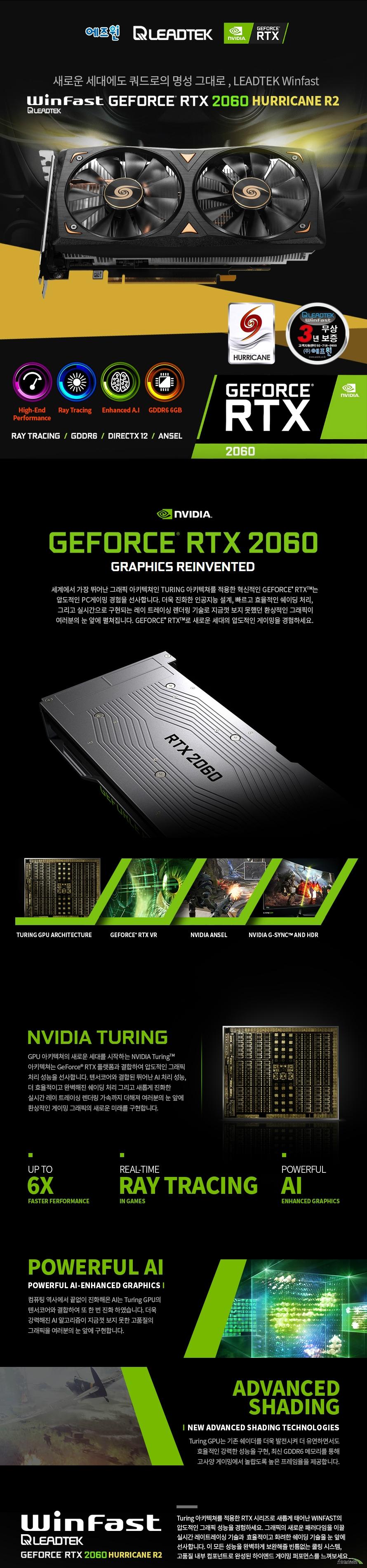 리드텍 Winfast 지포스 RTX 2060 HURRICANE R2 D6 6GB 에즈윈  제품 상세정보  쿠다코어 개수 1920개 베이스 클럭 1365메가 헤르츠 부스트 클럭 1770메가 헤르츠  메모리 속도 14000mbps 메모리 용량 gddr6 6gb 인터페이스 192비트  멀티 모니터 3대 지원 소모 전력 170와트 전력 요구사항 550와트 이상  KC인증 R R ASW LTRTX2060HUR2