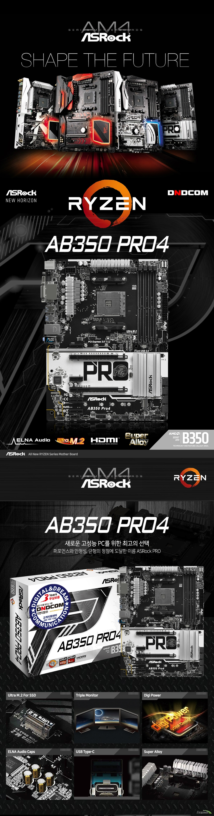 ASRock AB350 PRO4 디앤디컴  CPU 지원 AMD AM4 소켓 서밋릿지 라이젠 시리즈 CPU 지원 DIGI파워 디자인 95와트 에어 쿨링 지원  AMD B350칩셋  듀얼 채널 DDR 4 메모리 슬롯 4개 최대 64기가바이트 지원 DDR4 3200 2933 2667 2400 2133 ecc & non ecc 언 버퍼드 메모리 지원  AMD 라데온 R7 R5 시리즈 그래픽스 내장 그래픽 지원 다이렉트 X 12 및 픽셀 쉐이더 5.0 지원 최대 3대 멀티 디스플레이 지원  16배속 동작 PCI익스프레스 3.0 16배속 슬롯 1개 지원  4배속 동작 PCI익스프레스 3.0 16배속 슬롯 1개 지원 PCI익스프레스 2.0 1배속 슬롯 4개 지원  SATA3 포트 6개 지원 2242 2260 2280규격 울트라 M.2 소켓 1개 지원 2230 2242 2260 2280 22110규격 M.2 소켓 1개 지원  USB 3.1 GEN1 TYPE C 포트 백패널 1개 지원 USB 3.1 GEN1 TYPE A 포트 백패널 5개 및 전면 2개 총 7개 지원 USB2.0 백패널 2개 및 전면 4개 총 6개 포트 지원  리얼텍 RTL8111GR 기가비트 랜 지원  윈도우 10 64비트 운영체제 지원  ATX 폼팩터 길이 30.5센티미터 넓이 22.4센티미너 KC 인증번호 MSIP REM ASR AB350PRO4