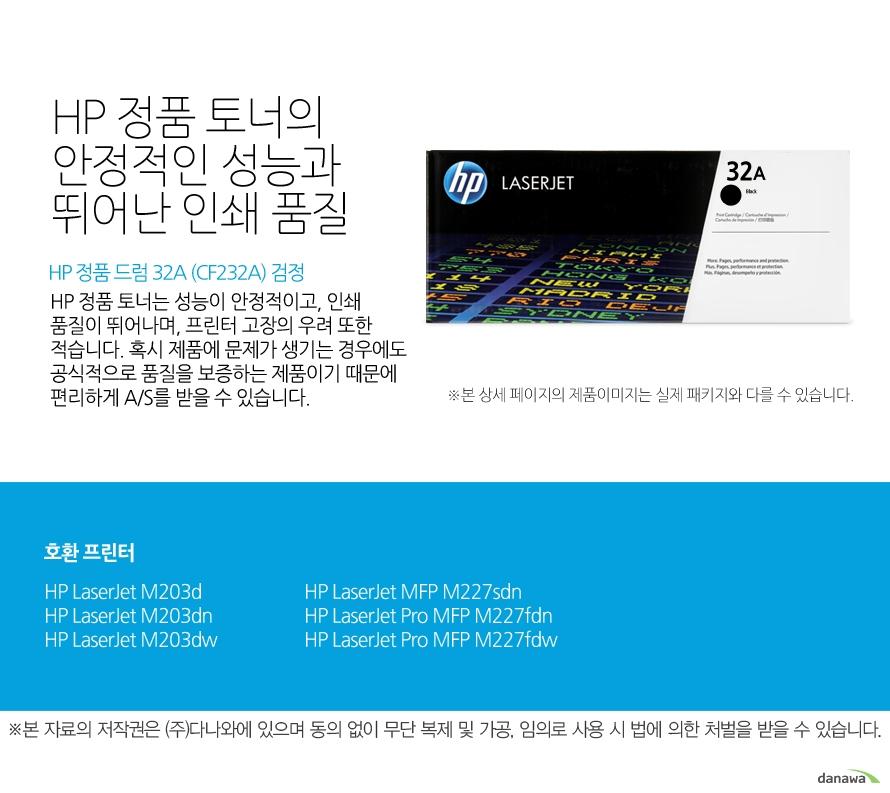 HP 정품 드럼 32A (CF232A) 검정HP 정품 토너의 안정적인 성능과 뛰어난 인쇄 품질HP 정품 토너는 성능이 안정적이고, 인쇄 품질이 뛰어나며, 프린터 고장의 우려 또한 적습니다. 혹시 제품에 문제가 생기는 경우에도 공식적으로 품질을 보증하는 제품이기 때문에 편리하게 A/S를 받을 수 있습니다. 호환 프린터M203d,M203dn,M203dw,M227sdn,M227fdn,M227fdw