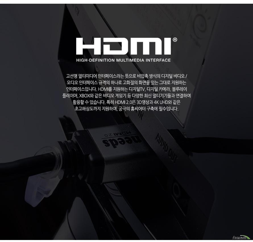 HDMI 고선명 멀티미디어 인텊이스라는 뜻으로 비압축 방식의 디지털 비디오 오디오 인터페이스 규격의 하나로 고화질의 화면을 있는 그대로 지원하는 인터페이스입니다. HDMI를 지원하는 디지털 TV 디지털 카메라 블루레이 플레이어 XBOX와 같은 비디오 게임기 등 다양한 최신 멀티기기들과 연결하여 활용할 수 있습니다. 특히 HDMI2.0은 3D 영상과 4K UHD와 같은 초고해상도까지 지원하여 궁극의 홈씨어터 구축이 필수입니다.