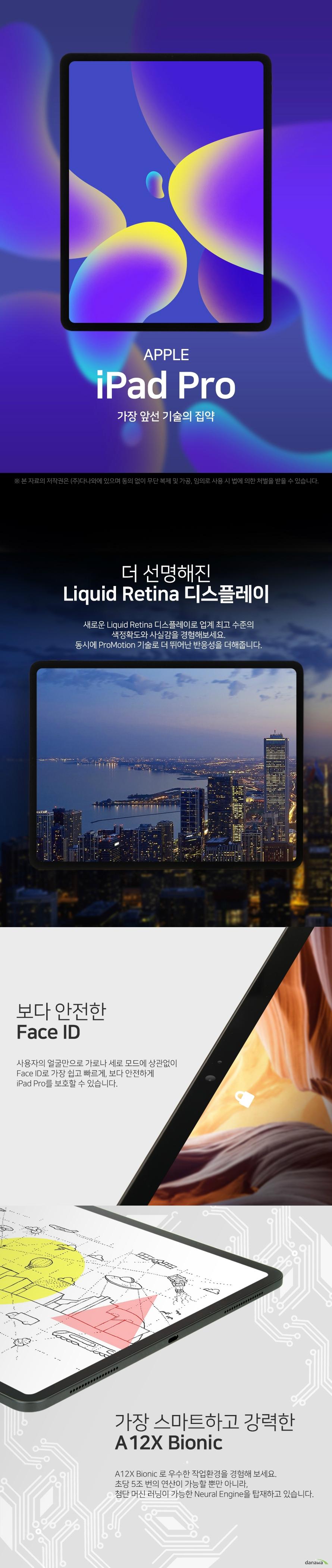 APPLE iPad Pro 가장 앞선 기술의 집약 더 선명해진 Liquid Retina 디스플레이 새로운 Liquid Retina 디스플레이로 업계 최고 수준의 색 정확도와 사실감을 경험해보세요 동시에 ProMotion 기술로 더 뛰어난 반응성을 더해줍니다 보다 안전한 Face ID 사용자의 얼굴만으로 가로나 세로 모드에 상관없이 Face ID로 가장 쉽고 빠르게 보다 안전하게 iPad Pro를 보호할 수 있습니다 가장 스마트하고 강력한 A 12X Bionic A 12X Bionic로 우수한 작업 환경을 경험해보세요 초당 5조 번의 연산이 가능할 뿐만 아니라 첨단 머신 러닝이 가능한 Neural Engine을 탑재하고 있습니다 우수한 성능의 카메라 iPad Pro의 놀라운 성능의 카메라는 선명한 사진과 영상을 표현해냅니다 원하는 사진을 최대 4K의 해상도로 마음껏 촬영해보세요 USB Type C로 가능해진 무한한 가능성의 시작 USB Type C는 외부 디스플레이나 카메라 같은 다양한 액세서리를 연결할 수 있습니다 다양한 기기와의 무한한 가능성을 경험해보세요 5점 9mm 초슬림 이제껏 가장 얇은 iPad Pro는 뛰어난 휴대성을 자랑합니다 출장 시에나 이동 시에도 편리하게 휴대하며 작업할 수 있습니다 뛰어난 퍼포먼스를 가장 얇은 두께로 경험해보세요 새로워진 Apple Pencil과 함께 당신의 터치에 반응하는 Apple Pencil로 멈추지 않고 더욱 효율적으로 작업해보세요 부착하기만 하면 페어링도 되고 충전도 가능합니다 Specification 화면 정보 화면 크기 32점 76cm 12점 9인치 디스플레이 IPS LCD 해상도 2732x2048 ppi 264ppi 시스템 정보 CPU 제조사 애플 CPU 명 A12X 코어 수 옥타 8 코어 RAM 용량 6GB 저장 용량 내장 1TB 저장 매체 SSD 추가 메모리 슬롯 micro SD 미지원 네트워크 규격 태블릿 통신 LTE Wi Fi Wi Fi 주파수 802점 11 a b g n ac 블루투스 버전 블루투스 v5 점 0 카메라 성능 후면 카메라 1200만 화소 전면 카메라 700만 화소 카메라 플래시 LED 플래쉬 지원 4K 촬영 가능 센서 자이로 센서 가속도 센서 나침반 센서 근접 센서 단자 배터리 USB 충전 단자 USB 타입 C USB 풀사이즈 미지원 HDMI 미지원 MHL 미지원 전용 터치펜 별매 전용 키보드 별매 배터리 용량 36점 71Wh 제품의 외관 사양 등은 제품 개선을 위해 사전 예고 없이 변경될 수 있습니다