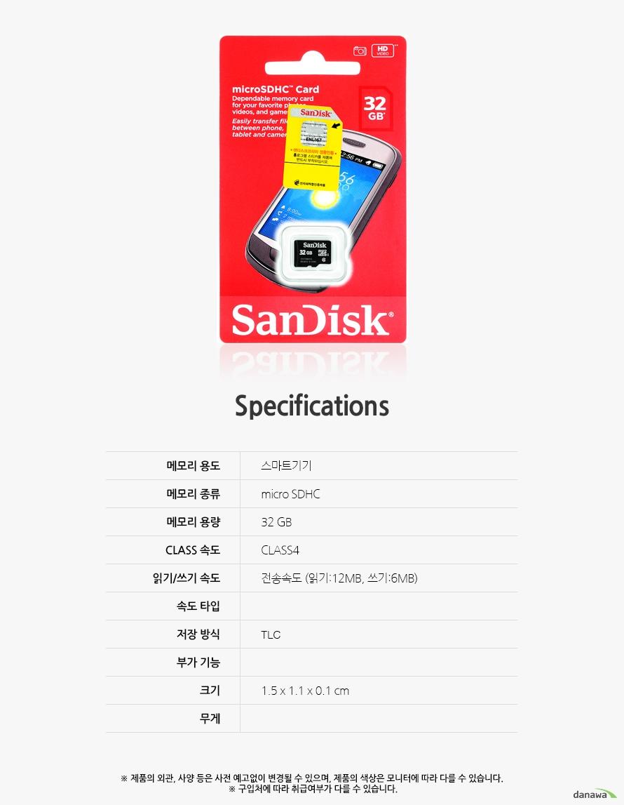 Specification 메모리 용도스마트기기메모리 종류micro SDHC메모리 용량32 GBCLASS 속도CLASS4읽기/쓰기 속도전송속도 (읽기:12MB, 쓰기:6MB)속도 타입저장 방식TLC부가 기능크기1.5 x 1.1 x 0.1 cm무게제품의 외관, 사양 등은 사전 예고없이 변경될 수 있으며, 제품의 색상은 모니터에 따라 다를 수 있습니다.  구입처에 따라 취급여부가 다를 수 있습니다.