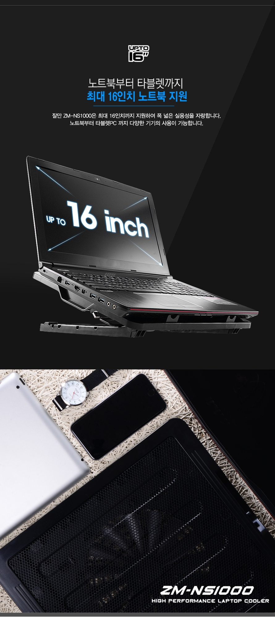 최대 16인치 노트북 지원 잘만 ZM-NS1000은 최대 16인치까지 지원하여 폭 넓은 실용성을 자랑합니다. 노트북부터 타블렛PC 까지 다양한 기기의 사용이 가능합니다.