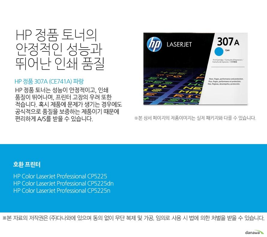 HP 정품 307A (CE741A) 파랑HP 정품 토너의 안정적인 성능과 뛰어난 인쇄 품질HP 정품 토너는 성능이 안정적이고, 인쇄 품질이 뛰어나며, 프린터 고장의 우려 또한 적습니다. 혹시 제품에 문제가 생기는 경우에도 공식적으로 품질을 보증하는 제품이기 때문에 편리하게 A/S를 받을 수 있습니다. 호환 프린터CP5225,CP5225dn,CP5225n