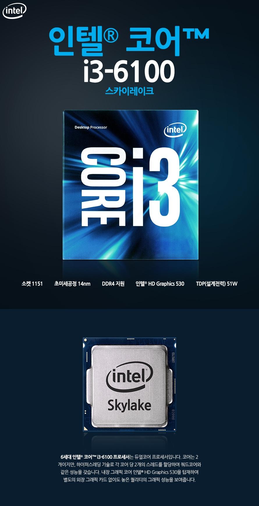 인텔 코어i3-6세대 6100 (스카이레이크)1151 소켓14nm 초미세공정DDR4 지원인텔 HD Graphics 530 TDP(설계전력) 51W6세대 인텔 코어 i3-6100 프로세서는 강력한 성능과 높은 안전성을 갖춘 쿼드코어 프로세서로입니다. 내장 그래픽 코어 인텔 HD Graphics 530을 탑재하여 별도의 외장 그래픽 카드 없이도 높은 퀄리티의 그래픽 성능을 제송합니다.