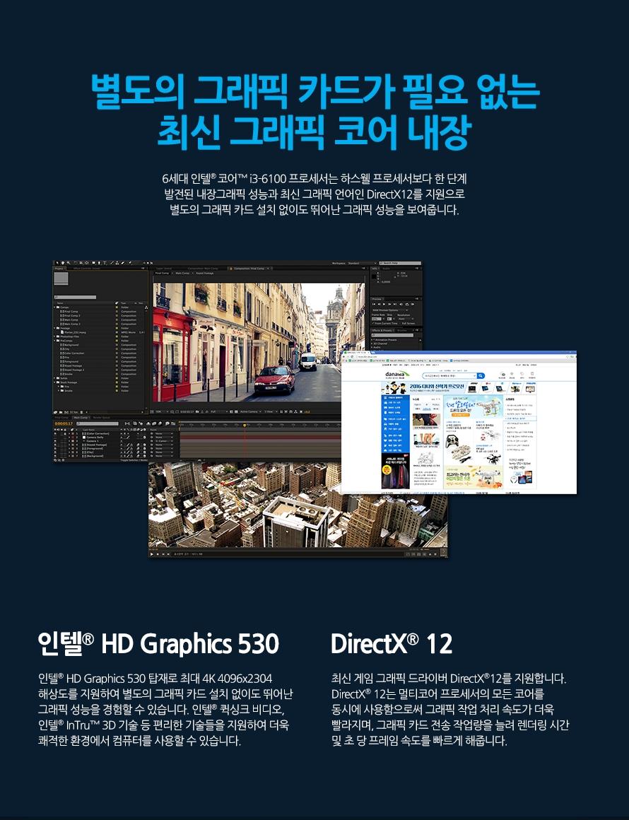 별도의 그래픽 카드가 필요 없는 최신 그래픽 코어 내장6세대 인텔 코어 i3-6100 프로세서는 하스웰 프로세서보다 한 단계 발전된 내장그래픽 성능과 최신 그래픽 언어인 DirectX12를 지원으로 별도의 그래픽 카드 설치 없이도 뛰어난 그래픽 성능을 보여줍니다.인텔 HD Graphics 530인텔 HD Graphics 530 탑재로 최대 4K 4096x2304 해상도를 지원하여 별도의 그래픽 카드 설치 없이도 뛰어난 그래픽 성능을 경험할 수 있습니다. 인텔 퀵싱크 비디오, 인텔 InTru 3D 기술 등 편리한 기술들을 지원하여 더욱 쾌적한 환경에서 컴퓨터를 사용할 수 있습니다.DirectX 12최신 게임 그래픽 드라이버 DirectX12를 지원합니다. DirectX 12는 멀티코어 프로세서의 모든 코어를 동시에 사용함으로써 그래픽 작업 처리 속도가 더욱 빨라지며, 그래픽 카드 전송 작업량을 늘려 렌더링 시간 및 초 당 프레임 속도를 빠르게 해줍니다.