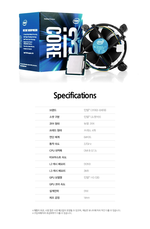Specifications브랜드인텔 (코어i3-6세대)소켓 구분인텔 (소켓1151)코어 형태듀얼 코어쓰레드 형태쓰레드 4개연산 체계64비트동작 속도3.7GHzCPU 대역폭DMI 8 GT/s터보부스트 속도L2 캐시 메모리512KBL3 캐시 메모리3MBGPU 모델명인텔 HD 530GPU 코어 속도설계전력51W제조 공정14nm제품의 외관, 사양 등은 사전 예고없이 변경될 수 있으며, 색상은 모니터에 따라 약간 다를 수 있습니다.구입처에 따라 취급여부가 다를 수 있습니다.