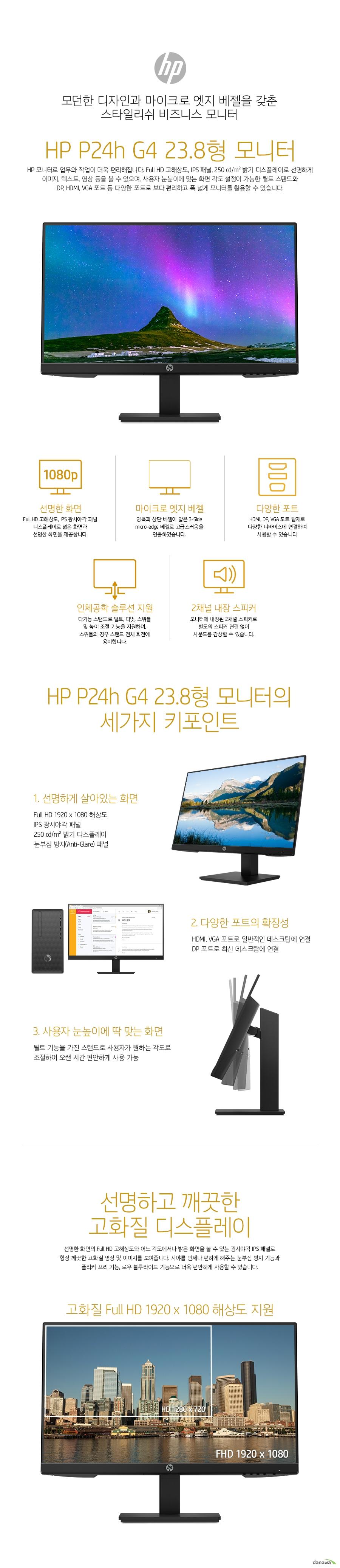 모던한 디자인과 마이크로 엣지 베젤을 갖춘 스타일리쉬 비즈니스 모니터 HP P24h G4 23.8형 모니터 HP 모니터로 업무와 작업이 더욱 편리해집니다. Full HD 고해상도, IPS 패널, 250 cd/m² 밝기 디스플레이로 선명하게 이미지, 텍스트, 영상 등을 볼 수 있으며, 사용자 눈높이에 맞는 화면 각도 설정이 가능한 틸트 스탠드와  DP, HDMI, VGA 포트 등 다양한 포트로 보다 편리하고 폭 넓게 모니터를 활용할 수 있습니다.     선명한 화면의 Full HD 고해상도와 어느 각도에서나 밝은 화면을 볼 수 있는 광시야각 IPS 패널로 항상 깨끗한 고화질 영상 및 이미지를 보여줍니다. 시야를 언제나 편하게 해주는 눈부심 방지 기능과 플리커 프리 기능, 로우 블루라이트 기능으로 더욱 편안하게 사용할 수 있습니다.    광시야각 IPS 패널을 적용하여, 어느 각도에서 모니터를 보아도 밝기, 컬러의 변함이 없이 동일한 화면을 볼 수 있습니다. 상하좌우 178도의 넓은 시야각으로 여러 사람이 동시에 화면을 봐야하는 사무실 업무 환경에서 매우 편리합니다.   눈부심 방지 디스플레이 (Anti-Glare) 적용으로 외부 빛의 반사를 줄였습니다. 화면 반사로 인한 눈의 피로감을 줄여주며 시야를 항상 편하게 해줍니다.    필요에 따라 ON / OFF 할 수 있는 로우 블루라이트 모드를 지원합니다. 눈 건강에 해로운 청색광을 줄여 시력을 보호해줍니다.  트리플 사이드 마이크로 엣지 베젤 디자인으로 양측과 상단 베젤 넓이를 줄여 세련됨과 고급스러움을 연출하였습니다.  모니터에 내장된 2채널 스피커로 별도의 스피커 연결 없이 사운드를 감상할 수 있습니다.   스탠드의 틸트, 피벗, 스위블, 높이조절 기능을 사용하세요. 화면의 각도를 사용자가 원하는대로  자유롭게 조절하여 오랜 시간 동안 불편함 없이 사용할 수 있습니다.      데스크탑에 보편적으로 사용되는 DP, HDMI, VGA 포트가 탑재되어 있어 대부분의 데스크탑에 연결하여 사용할 수 있고, 음성, 영상을 모두 전송하기에 다양한 멀티미디어 장비에 활용 가능합니다.   1,000:1의 높은 명암비(동적명암비 8,000,000:1)로 화면의 밝은 부분은 더욱 밝게, 어두운 부분은 더욱 어둡게 표현하여, 이미지와 영상의 품질을 높여줍니다.   5ms의 빠른 응답속도로 스포츠 등 빠르게 움직이는 화면도 잔상 없이 또렷하게 구현합니다.     100mm VESA 설치 옵션으로 벽에 걸어 설치하거나, 모니터 암을 이용하여 책상 공간을 더욱 넓게 확보할 수 있습니다.