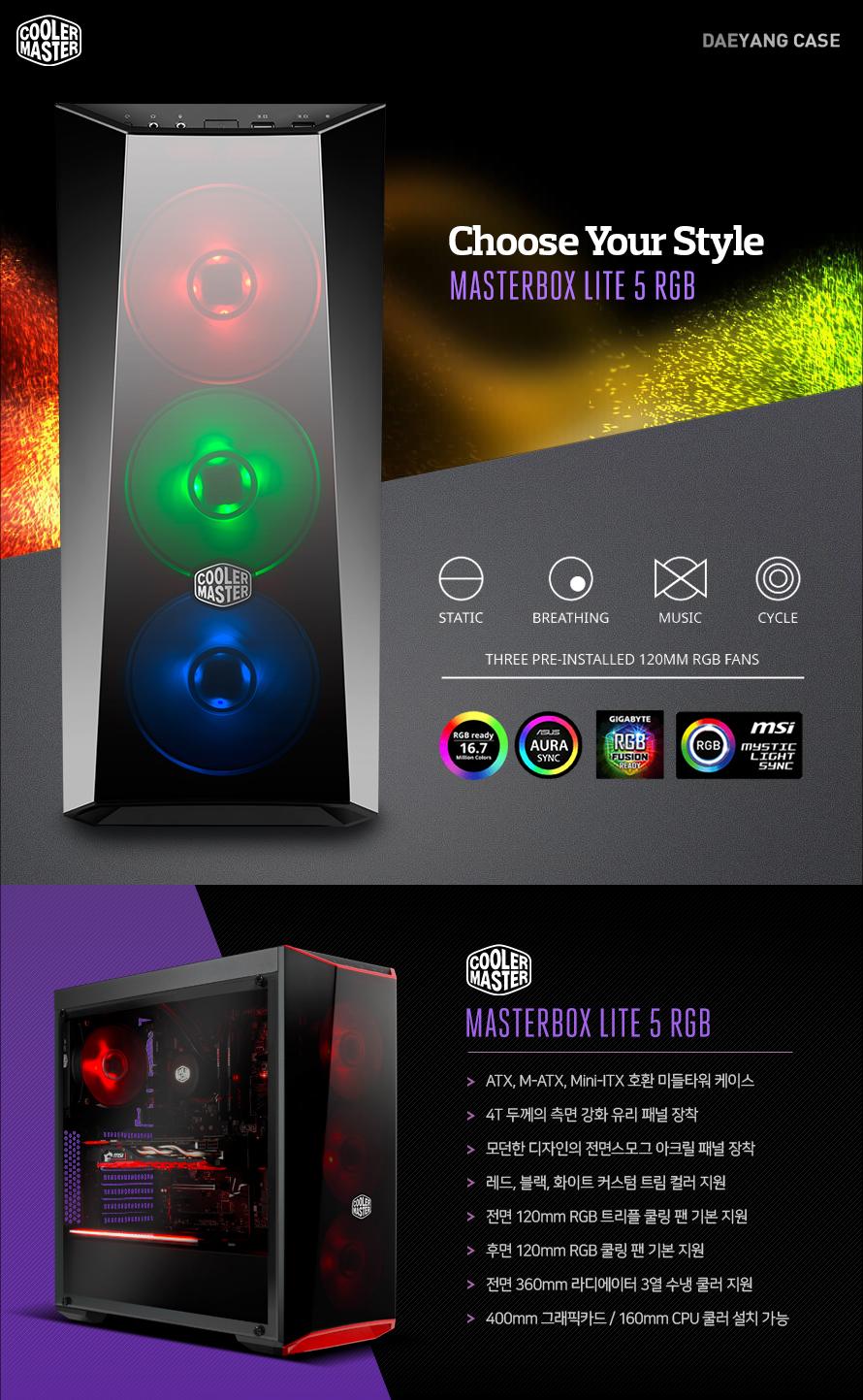 쿨러마스터 MASTERBOX LITE 5 RGBATX, M-ATX, Mini-ITX 호환 미들타워 케이스4T 두께의 측면 강화 유리 패널 장착모던한 디자인의 전면스모그 아크릴 패널 장착 레드, 블랙, 화이트 커스텀 트림 컬러 지원 전면 120mm RGB 트리플 쿨링 팬 기본 지원후면 120mm RGB 쿨링 팬 기본 지원전면 360mm 라디에이터 3열 수냉 쿨러 지원400mm 그래픽카드 / 160mm CPU 쿨러 설치 가능