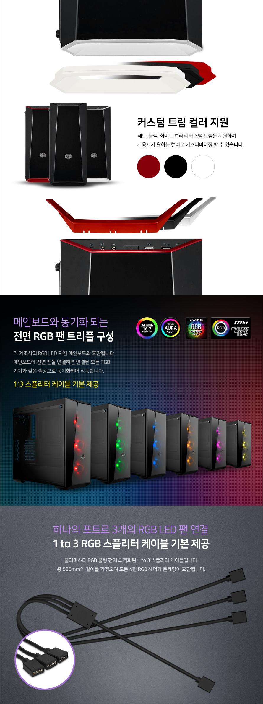커스텀 트림 컬러 지원레드, 블랙, 화이트 컬러의 커스텀 트림을 지원하여사용자가 원하는 컬러로 커스터마이징 할 수 있습니다.메인보드와 동기화 되는전면 RGB 팬 트리플 구성각 제조사의 RGB LED 지원 메인보드와 호환됩니다.메인보드에 전면 팬을 연결하면 연결된 모든 RGB 기기가 같은 색상으로 동기화되어 작동합니다.하나의 포트로 3개의 RGB LED 팬 연결1 to 3 RGB 스플리터 케이블 기본 제공쿨러마스터 RGB 쿨링 팬에 최적화된 1 to 3 스플리터 케이블입니다.총 580mm의 길이를 가졌으며 모든 4핀 RGB 헤더와 문제없이 호환됩니다.