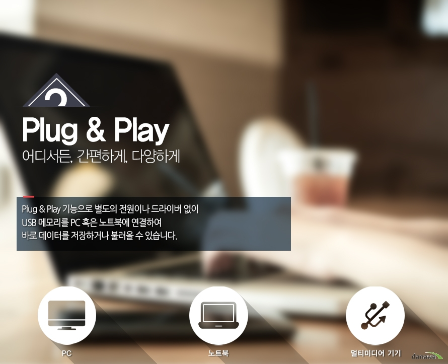 2 Plug and Play어디서든, 간편하게, 다양하게Plug and Play 기능으로 별도의 전원이나 드라이버 없이USB 메모리를 PC 혹은 노트북에 연결하여 바로 데이터를 저장하거나 불러올 수 있습니다.pc, 노트북, 멀티미디어 기기