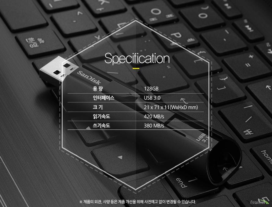 Specification용 량 - 128GB인터페이스 - USB 3.0크 기 - 21 x 71 x 11 (WxHxD mm)읽기속도 - 420 MB/s쓰기속도 - 380 MB/s*제품의 외관, 사양 등은 제품 개선을 위해 사전예고 없이 변경될 수 있습니다.