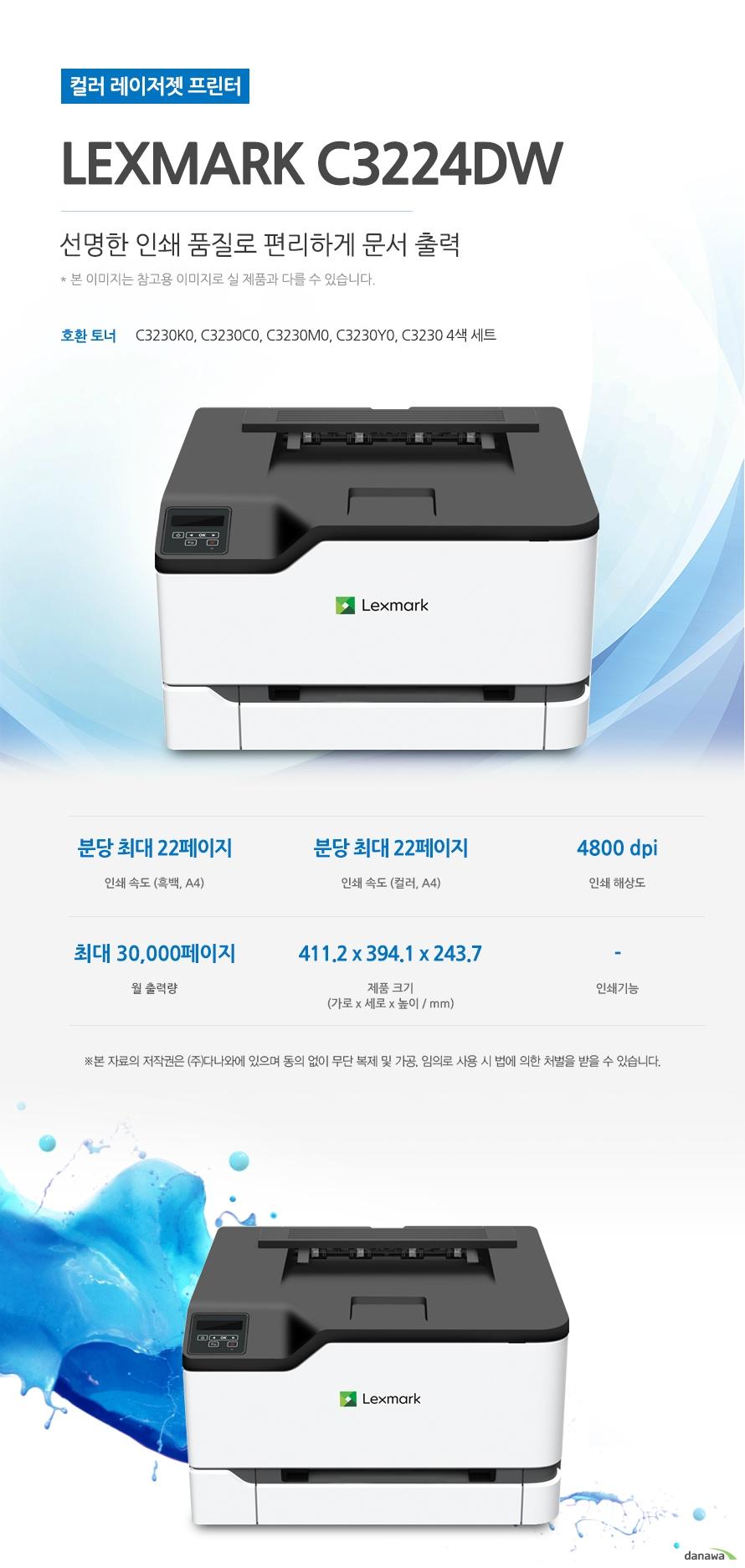 Lexmark C3224dw (기본토너) 선명한 인쇄 품질로 편리하게 문서 출력  호환 토너 C3230K0, C3230C0, C3230M0, C3230Y0, C3230 4색 세트 인쇄 속도 (흑백, A4) 분당 최대 22페이지 / 인쇄 속도 (컬러, A4) 분당 최대 22페이지 / 인쇄 해상도 4800 dpi / 월 출력량 최대 30,000페이지 / 제품 크기 (mm) 가로 411.2 세로 394.1  x 높이 243.7   최대 22ppm의 빠른 인쇄 속도 다양한 문서에 대한 빠른 인쇄로 가정, 학교, 사무실 등 어느 환경에서나 답답함 없이 문서를 출력하실 수 있습니다.  *ppm: pages per minute (1분에 출력하는 페이지 수) 흑백 출력 속도 22ppm 컬러 출력 속도 22ppm 첫 장 인쇄 11.1초어느 공간에나 어울리는 컴팩트한 사이즈  컴팩트한 사이즈로 다양한 환경에서 부담없이 설치하고 효율적으로 배치시킬 수 있습니다. (mm) 가로 411.2 세로 394.1  x 높이 243.7