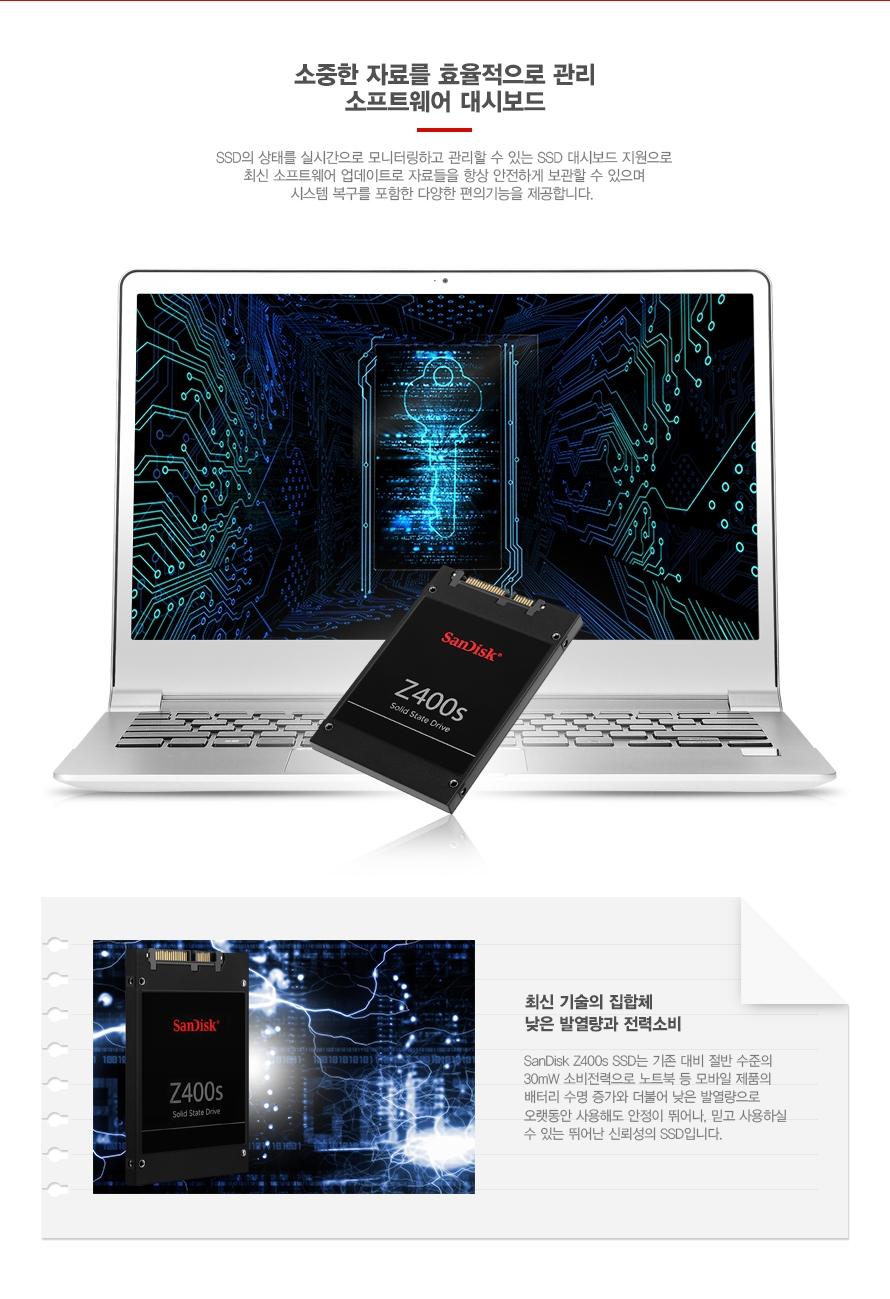 소중한 자료를 효율적으로 관리 소프트웨어 대시보드    SSD의 상태를 실시간으로 모니터링하고 관리할 수 있는 SSD 대시보드 지원으로 최신 소프트웨어 업데이트로 자료들을 항상 안전하게 보관할 수 있으며 시스템 복구를 포함한 다양한 편의기능을 제공합니다.    최신 기술의 집합체 낮은 발열량과 전력소비    SanDisk Z400s SSD는 기존 대비 절반 수준의 30mW 소비전력으로 노트북 등 모바일 제품의 배터리 수명 증가와 더불어 낮은 발열량으로 오랫동안 사용해도 안정성이 뛰어나 믿고 사용하실 수 있는 신뢰할 수 있는 SSD입니다.