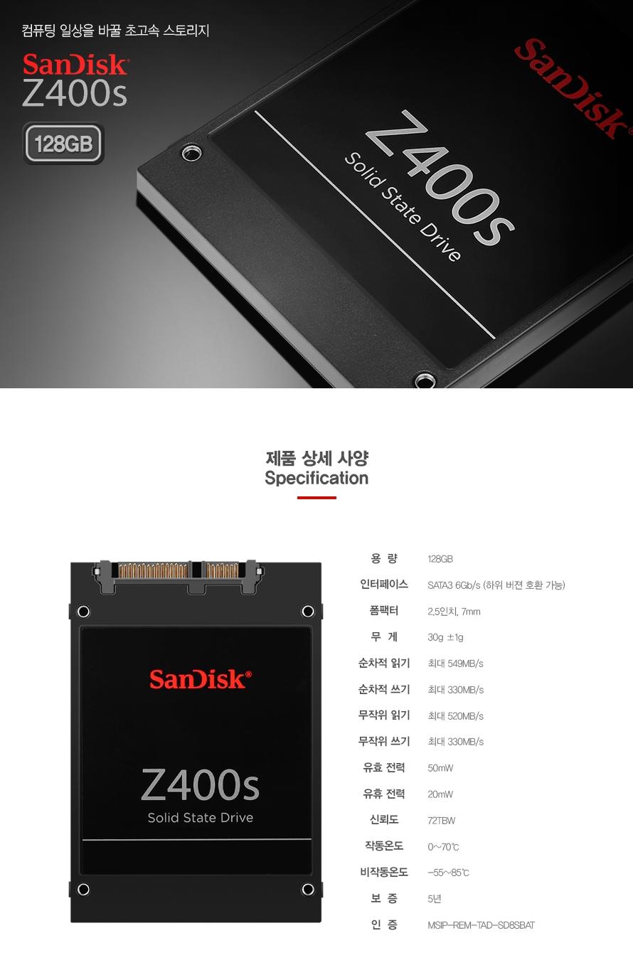 컴퓨터 일상을 바꿀 초고속 스토리지 SanDisk Z400s 128GB    제품 상세 사양 Specification    용  량128GB인터페이스SATA3 6Gb/s (하위 버젼 호환 가능)폼팩터2.5인치, 7mm무  게30g ±1g순차적 읽기최대 549MB/s순차적 쓰기최대 330MB/s무작위 읽기최대 520MB/s무작위 쓰기최대 330MB/s유효 전력50mW유휴 전력20mW신뢰도72TBW작동온도0~70℃비작동온도-55~85℃보  증5년인  증MSIP-REM-TAD-SD8SBAT