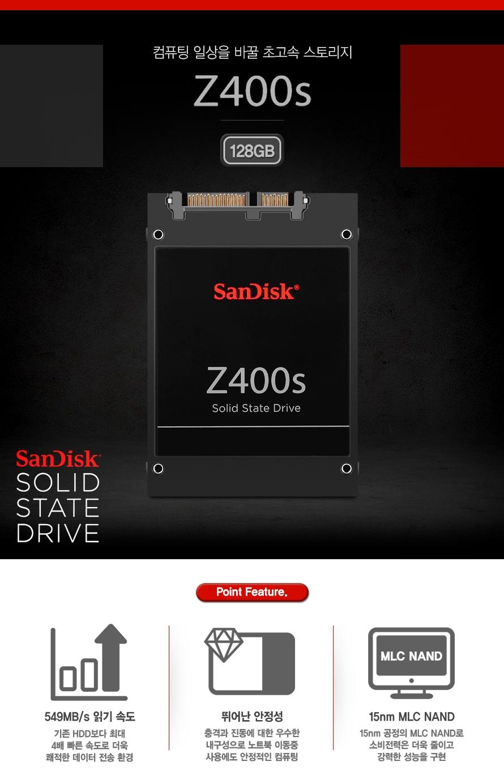 컴퓨터 일상을 바꿀 초고속 스토리지 Z400s 128GB SanDisk SOLID STATE DRIVE    Point Feature.    548MB/s 읽기 속도 기존 HDD보다 최대 4배 빠른 속도로 더욱 쾌적한 데이터 전송 환경    뛰어난 안정성 충격과 진동에 대한 우수한 내구성으로 노트북 이동중 사용에도 안정적인 컴퓨팅    15nm MLC NAND 15nm 공정의 MLC NAND로 소비전력은 더욱 줄이고 강력한 성능을 구현