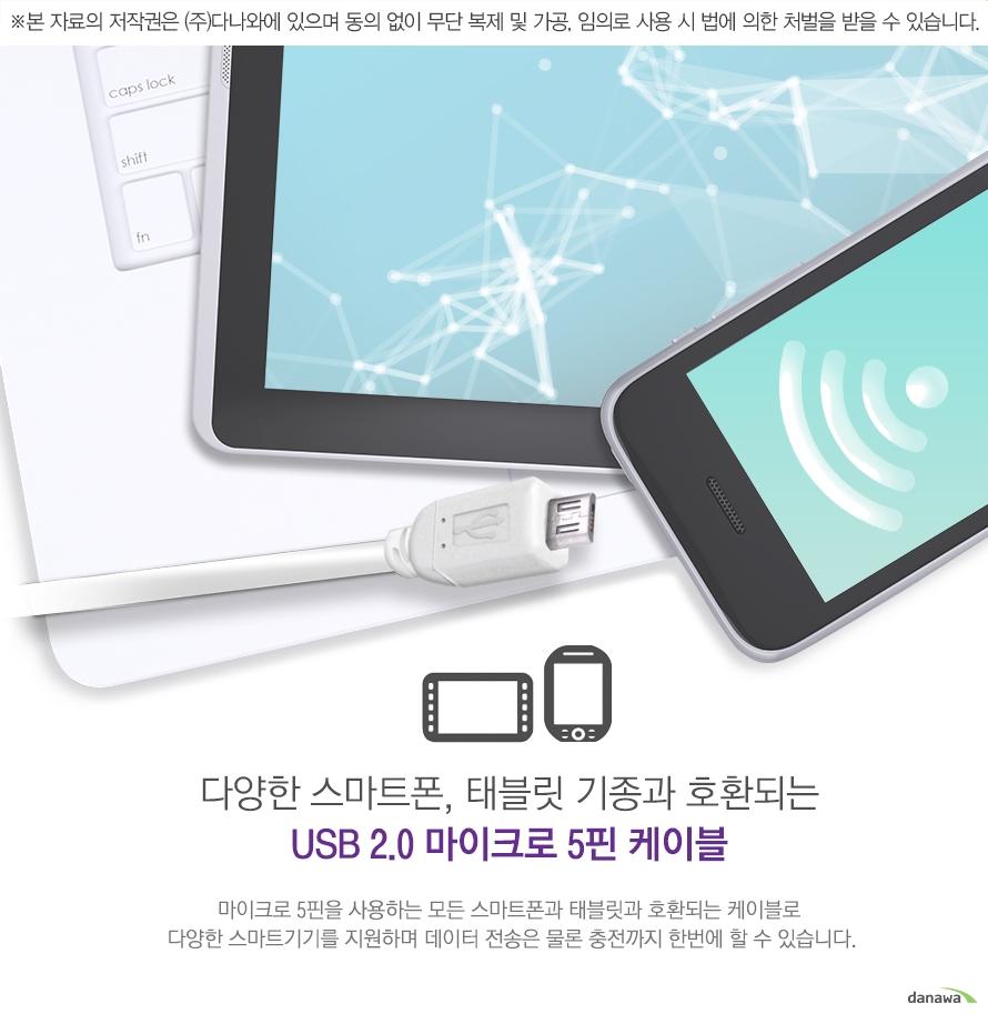 다양한 스마트폰, 태블릿 기종과 호환되는 usb 2.0 마이크로 5핀 케이블 마이크로 5핀을 사용하는 모든 스마트폰과 태블릿과 호환되는 케이블로 다양한 스마트기기를 지원하며 데이터 전송은 물론 충전 까지 한번에 할 수 있습니다.