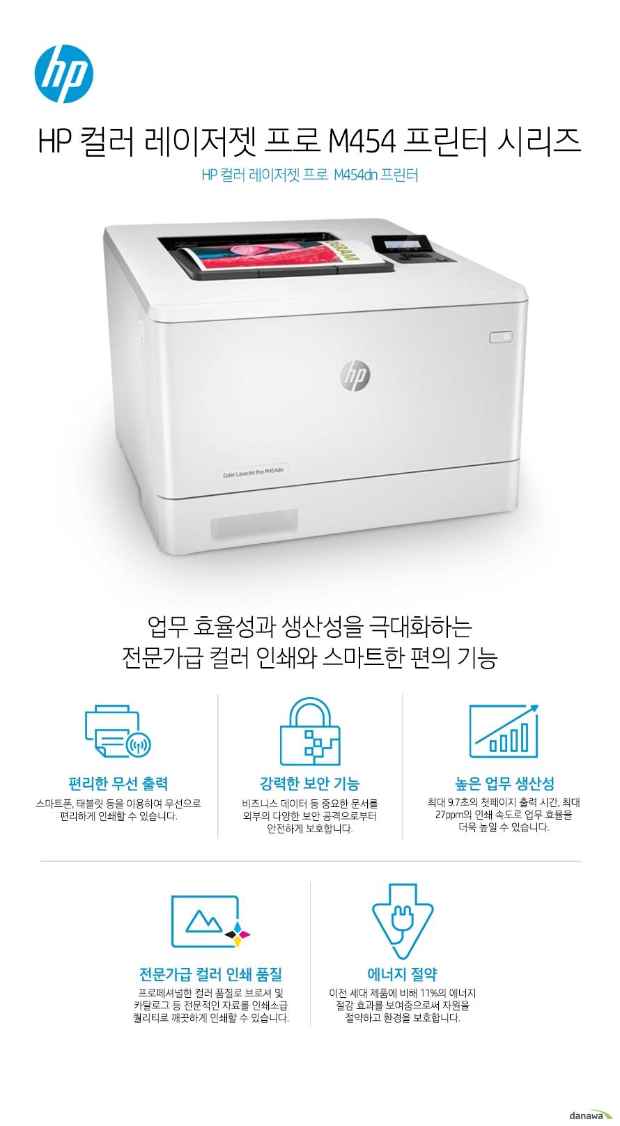 HP 컬러 레이저젯 프로  M454dn 프린터업무 효율성과 생산성을 극대화하는전문가급 컬러 인쇄와 스마트한 편의 기능편리한 무선 출력스마트폰, 태블릿 등을 이용하여 무선으로 편리하게 인쇄할 수 있습니다.  강력한 보안 기능비즈니스 데이터 등 중요한 문서를 외부의 다양한 보안 공격으로부터 안전하게 보호합니다.높은 업무 생산성최대 9.7초의 첫페이지 출력 시간, 최대 27ppm의 인쇄 속도로 업무 효율을 더욱 높일 수 있습니다.전문가급 컬러 인쇄 품질프로페셔널한 컬러 품질로 브로셔 및 카탈로그 등 전문적인 자료를 인쇄소급 퀄리티로 깨끗하게 인쇄할 수 있습니다.에너지 절약이전 세대 제품에 비해 11%의 에너지 절감 효과를 보여줌으로써 자원을 절약하고 환경을 보호합니다.무선으로 인쇄하는 스마트한 방법무선 연결로 인해 사용자의 인쇄 업무는 놀라울 정도로 편리해집니다.스마트폰, 태블릿 등으로 선 연결 없이 프린터를 사용할 수 있으며, 복잡하고 번거로웠던 인쇄 업무가 간편하게 완료 됩니다.모바일 프린팅스마트폰, 태블릿으로 간편한 인쇄하세요.시간과 장소의 제약 없이 언제 어디서나 편리하게 원하는 문서를 인쇄할 수 있습니다. HP e프린트HP e프린트 전용 계정을 생성하고 편리한 인쇄를 시작하세요. 프린터에 지정된 고유의  이메일 주소로 이메일을 보내면 언제 어디서나 출력할 수 있습니다. 별도의 소프트웨어 설치가 필요 없어 사용이 매우 간편합니다.HP Smart 앱HP 프린터로 언제 어디서나 인쇄하고, 스캔하고, 공유하십시오! HP Smart로 그 어느 때보다 쉽게 인쇄하고 필요한 도구를 손 안에서 사용할 수 있습니다.Apple Air Print애플의 Air Print 기능으로 IOS 기기에서 편리하게 모바일 인쇄를 할 수 있습니다. PC를 가지고 있지 않을 때도 인터넷에 연결할 수 있다면 아이폰 등 IOS 모바일 기기를 이용하여 어디서나, 편리하게 인쇄 할 수 있습니다.구글 클라우드 프린트구글 클라우드 프린트는 별도의 드라이버 없이도 모바일 기기에서 워드 문서 및 웹 사이트 내용을 실시간으로 인쇄할 수 있는 모바일 프린팅 솔루션입니다. 스마트폰, 태블릿 뿐만 아니라 네트워크에 연결되어 있는 PC, 노트북 등을 통해 지메일이나 구글 문서도구와 같은 애플리케이션의 문서를 간편하게 인쇄할 수 있습니다. 최고 수준의 보안 기능HP 프린팅 보안 시스템은 실시간 위협 탐지는 물론 자동 모니터링 및 소프트웨어 검증을 통해 프린터를 넘어 당신의 네트워크까지 보호합니다.강력한 보안 기능과 실시간 위협 탐지기본으로 내장된 강력한 보안 기능이 부트 영역에서부터 펌웨어까지, 외부의 공격으로부터 안전하게 보호 합니다. 또한, 실시간으로 사이버 공격과 위협을 탐지하여 보안 문제가 발생할 경우 즉각적으로 알려주어 빠른 대처가 가능합니다. 통합 관리를 통해 더욱 효율적인 기기 운영하나의 드라이버로 모든 HP 디바이스를 관리하여 더욱 효율적인 업무가 가능해집니다. HP 젯어드밴테이지 시큐리티 매니저(옵션)를 이용하면, 여러대의 장비에 대한 보안 설정을 간편하게 일괄 설정, 변경하거나 자동으로 적용시킬 수 있습니다. PIN 인증중요 문서 및 기밀 문서를 인쇄할 때 보안이 걱정되셨다면,  보안(PIN) 프린팅 기능을 통해 기밀 문서를 보호하세요. 별도로 지정이 가능한 PIN 번호 인증으로 더욱 안전합니다.USB 메모리 하나로장비를 한단계 업그레이드 할 수 있습니다. '작업 저장' 기능이나 '보안(PIN) 프린팅'과 같은 유용한 기능은 하드디스크가 장착된 고가의 프린터에서만 사용이 가능하였습니다. HP 레이저젯 프로 제품은, 주변에서 흔히 볼 수 있는 16GB 이상의 USB 메모리를 프린터 뒷면 포트에 꽂으면 USB 메모리를 하드디스크처럼 인식하여 '보안(PIN) 프린팅' 기능을 사용할 수 있습니다. 보안(PIN) 프린팅으로 더욱 안전하게중요한 문서를 출력할 때는 암호(PIN)를 설정하여 인쇄할 수 있습니다. 암호(PIN)가 설정된 문서는 곧바로 인쇄되지 않고, 사용자가 프린터 앞에서 암호(PIN)를 입력해야 인쇄가 됩니다.작업 저장 기능으로자주 인쇄하는 문서는 