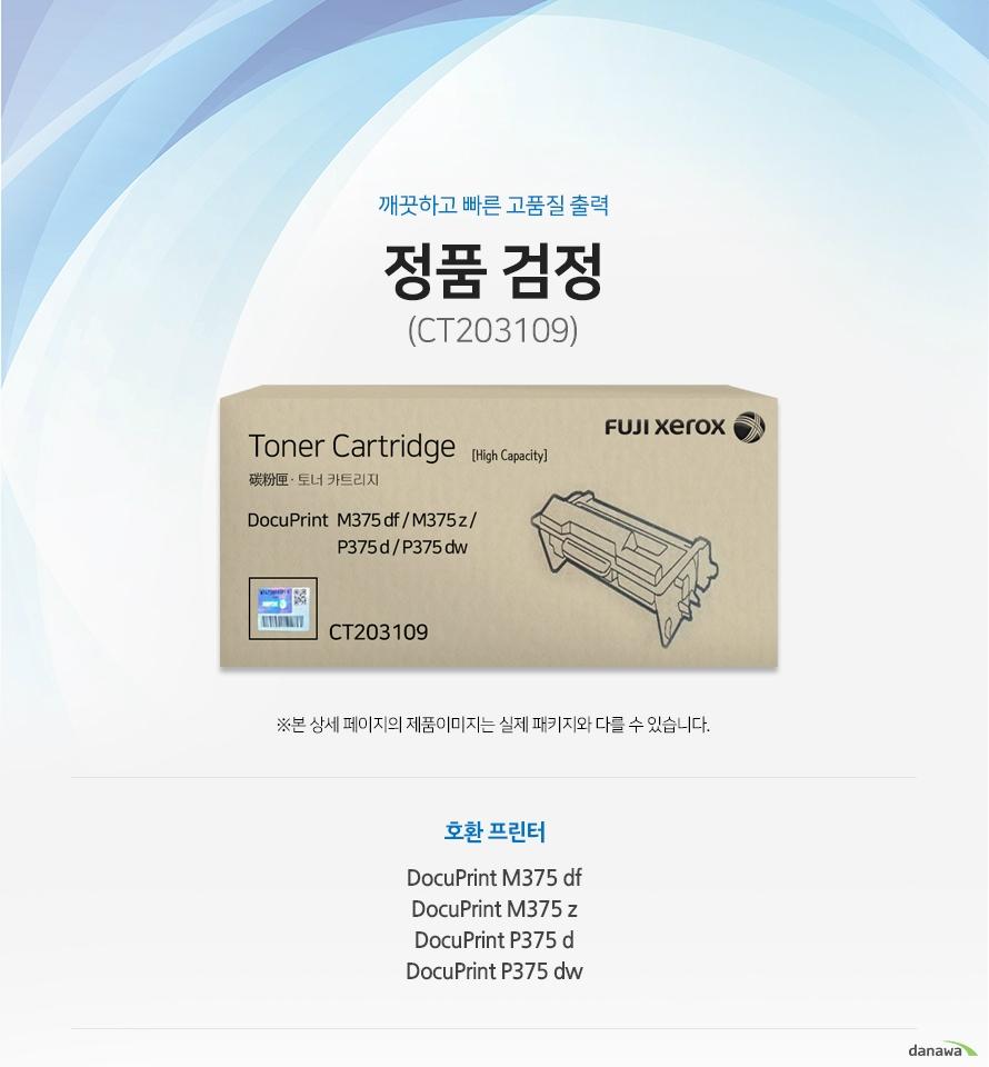 깨끗하고 빠른 고품질 출력 정품 CT203109 검정 호환 프린터 DocuPrint M375 df / DocuPrint M375 z / DocuPrint P375 d / DocuPrint P375 dw 1. 정품만의 장점 제품에 문제가 생기는 경우에도 공식적으로 품질을 보증하는 제품이기 때문에 편리하게 A/S를 받을 수 있습니다.  깨끗하고 빠른 출력 미세하고 균일한 입자로 뚜렷하고 빠른 출력 솔루션을 제공하여 드립니다.2. 일정하고 정확한 인쇄 품질  입자 크기가 일정하고 정확한 형태로 배치 되어 일관된 이미지 품질을 제공합니다. 3. 시간과 비용을 더욱 아낄 수 있는 정품 정품 토너 사용시 고장 및 인쇄 오류가 적습니다. 따라서 인쇄 비용을 절약할 수 있을 뿐만 아니라, 작업시간까지 단축할 수 있습니다. 4. 최적화와 안정된 인쇄 품질 고성능 인쇄로 불량 없이 빠르게 출력하고 오랜기간 말끔하게 추억과 문서를 보존하세요.