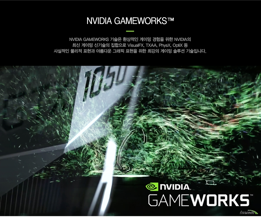 NVIDIA GAMEWORKSNVIDIA GAMEWORKS 기술은 환상적인 게이밍 경험을 위한 NVIDIA의최신 게이밍 신기술의 집합으로 VisualF, TXAA, PhysX, OptiX등사실적인 물리적 표현과 아름다운 그래픽 표현을 위한 최강의 게이밍 솔루션 기술입니다.