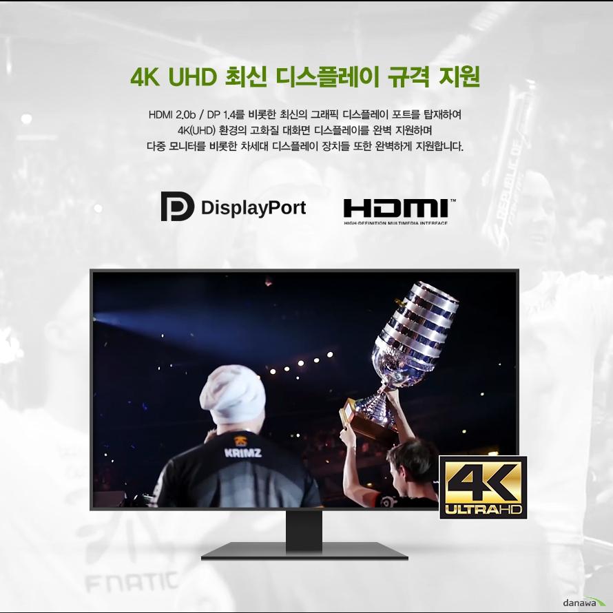 4K UHD 최신 디스플레이 규격 지원HDMI 2.0b  DP 1.4를 비롯한 최신의 그래픽 디스플레이 포트를 탑재하여4K(UHD) 환경의 고화질 대화면 디스플레이를 완벽 지원하며다중 모니터를 비롯한 차세대 디스플레이 장치들 또한 완벽하게 지원합니다.DisplayPort HDMI 4K ULTRAHD