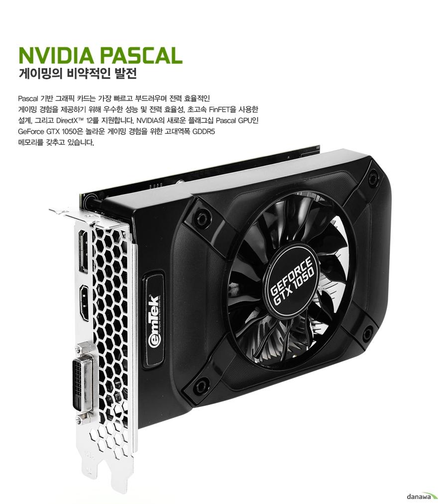 NVIDIA PASCAL게이밍의 비약적인 발전Pascal 기반 그래픽 카드는 가장 빠르고 부드러우며 전력 효율적인게이밍 경험을 제공하기 위해 우수한 성능 및 전력 효율성, 초고속 FinFET을 사용한 설계, 그리고 DirectX™ 12를 지원합니다. NVIDIA의 새로운 플래그십 Pascal GPU인 GeForce GTX 1050은 놀라운 게이밍 경험을 위한 고대역폭 GDDR5 메모리를 갖추고 있습니다.