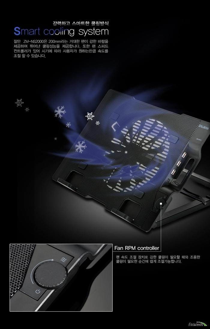 강력하고 스마트한 쿨링방식 Smart Cooling system 잘만 ZM-NS2000은 200mm라는 거대한 팬이 강한 바람을 제공하여 뛰어난 쿨링 성능을 제공합니다. 또한 팬 스피드 컨트롤러가 있어 시기에 따라 사용자가 원하는 만큼 속도를 조절할 수 있습니다. Fan RPM controller 팬 속도 조절 장치로 강한 쿨링이 필요할 때와 조용한 쿨링이 필요한 순간에 쉽게 조절 가능합니다.