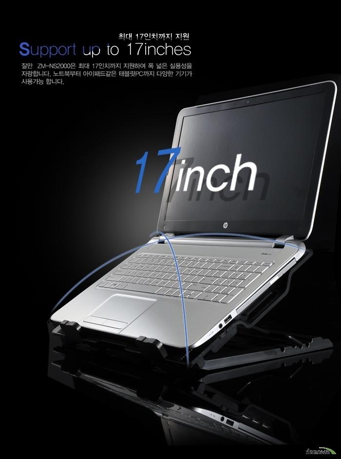 최대 17인치까지 지원 Support up to 17inches 잘만 ZM-NS2000은 최대 17인치까지 지원하여 폭 넓은 실용성을 자랑합니다. 노트북부터 아이패드같은 태블릿PC까지 다양한 기기가 사용 가능합니다.