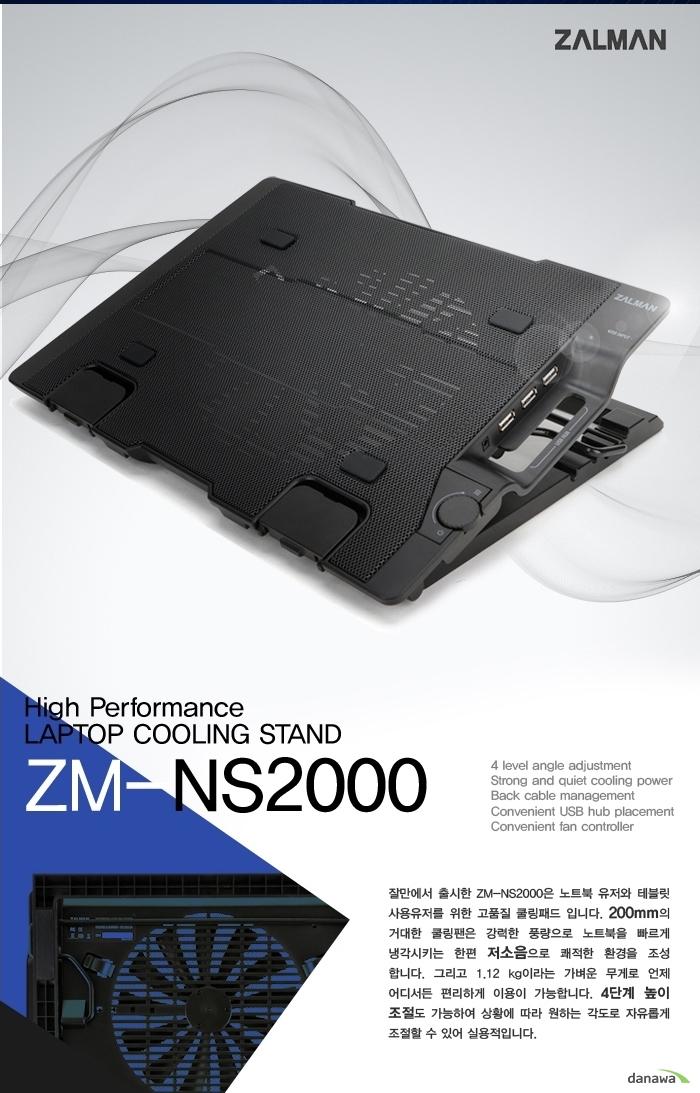 High Performance LAPTOP COOLING STAND ZM-NS2000 잘만에서 출시한 ZM-NS2000은 노트북 유저와 태블릿 사용 유저를 위한 고품질 쿨링 패드입니다. 200mm의 거대한 쿨링 팬은 강력한 풍량으로 노트북을 빠르게 냉각시키는 한편 저소음으로 쾌적한 환경을 조성합니다. 그리고 1.12kg라는 가벼운 무게로 언제 어디서든 편리하게 이용이 가능합니다. 4단계 높이 조절도 가능하여 상황에 따라 원하는 각도로 자유롭게 조절할 수 있어 실용적입니다.