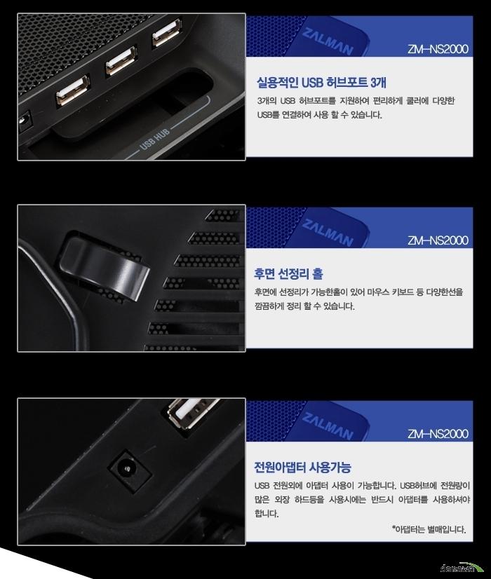 실용적인 USB 허브포트 3개 3개의 USB 허브포트를 지원하여 쿨러에 다양한 USB를 연결하여 사용할 수 있어 편리합니다. 후면 선 정리 홀후면에 선 정리가 가능한 홀이 있어 마우스, 키보드 등 다양한 선을 깔끔하게 정리할 수 있습니다. 전원어댑터 사용 가능 USB전원 외에 어댑터 사용이 가능합니다. USB허브에 전원량이 많은 외장 하드 등을 사용시에는 반드시 어댑터를 사용하셔야 합니다. *어댑터는 별매입니다.