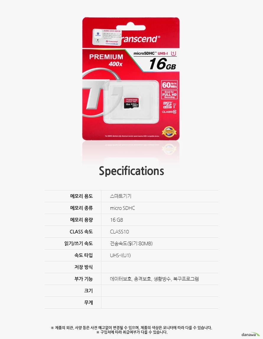 Specification 메모리 용도스마트기기메모리 종류micro SDHC메모리 용량16 GBCLASS 속도CLASS10읽기/쓰기 속도전송속도(읽기:80MB)속도 타입UHS-I(U1)저장 방식부가 기능데이터보호, 충격보호, 생활방수, 복구프로그램 크기무게제품의 외관, 사양 등은 사전 예고없이 변경될 수 있으며, 제품의 색상은 모니터에 따라 다를 수 있습니다.  구입처에 따라 취급여부가 다를 수 있습니다.
