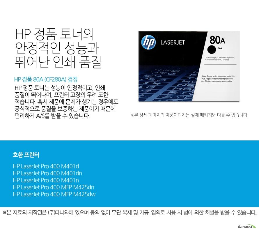 HP 정품 80A (CF280A) 검정HP 정품 토너의 안정적인 성능과 뛰어난 인쇄 품질HP 정품 토너는 성능이 안정적이고, 인쇄 품질이 뛰어나며, 프린터 고장의 우려 또한 적습니다. 혹시 제품에 문제가 생기는 경우에도 공식적으로 품질을 보증하는 제품이기 때문에 편리하게 A/S를 받을 수 있습니다. 호환 프린터M401d,M401dn,M401n,M425dn,M425dw