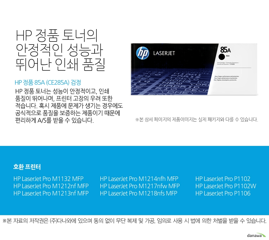 HP 정품 85A (CE285A) 검정HP 정품 토너의 안정적인 성능과 뛰어난 인쇄 품질HP 정품 토너는 성능이 안정적이고, 인쇄 품질이 뛰어나며, 프린터 고장의 우려 또한 적습니다. 혹시 제품에 문제가 생기는 경우에도 공식적으로 품질을 보증하는 제품이기 때문에 편리하게 A/S를 받을 수 있습니다. 호환 프린터M1132,M1212nf,M1213nf,M1214nfh,M1217nfw,M1218nfs,P1102,P1102W,P1106