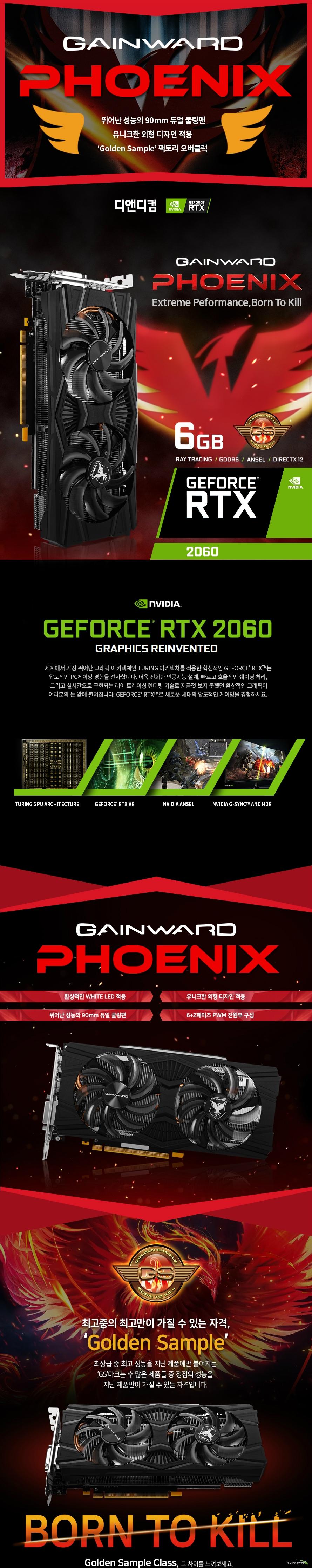 GAINWARD 지포스 RTX 2060 피닉스 GS D6 6GB 디앤디컴  제품 크기      길이 235밀리미터     높이 112밀리미터     두께 38 밀리미터          제품 상세정보          GPU 엔진 사양          프로세서 코어 1920개     베이스 클럭 1365메가헤르츠     부스트 클럭 1830메가헤르츠          메모리 사양          메모리 속도 14000메가헤르츠     메모리 용량 6기가바이트     메모리 인터페이스 GDDR6 192비트          디스플레이 출력 정보          모니터 동시 지원 최대 4대     최대 해상도 7680 4320     출력 포트 DP1.4 포트 1개 HDMI 2.0포트 1개 USB TYPE C 포트 1개          제품 전력 사양          그래픽카드 소모 전력 190와트     최소 시스템 요구 전력 500와트     전원 커넥터 8핀           제품 추가 사양          제품 인증번호 R R DND GW RTX2060 PNX     품질 보증기간 3년 무상 보증       디앤디컴 3년무상 서비스          디앤디컴에서 유통하는 게인워드 지포스 gtx 제품은 3년 무상 품질 보증 서비스를 제공합니다.     디앤디컴 서비스 센터 02 702 1358
