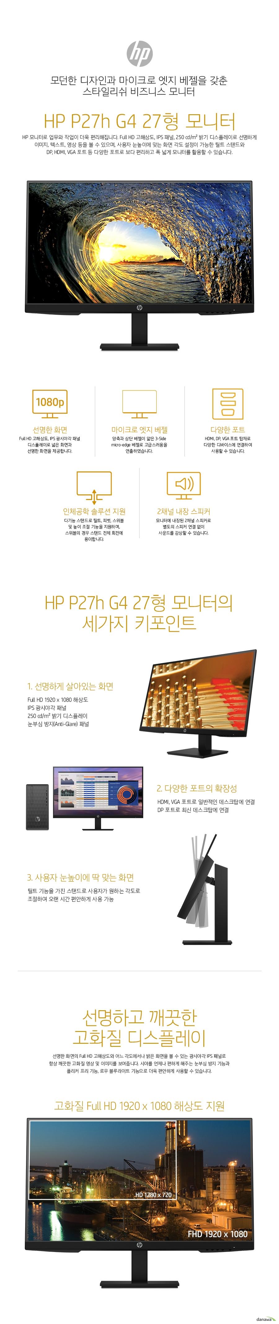 모던한 디자인과 마이크로 엣지 베젤을 갖춘 스타일리쉬 비즈니스 모니터  HP P27h G4 27형 모니터 HP 모니터로 업무와 작업이 더욱 편리해집니다. Full HD 고해상도, IPS 패널, 250 cd/m² 밝기 디스플레이로 선명하게 이미지, 텍스트, 영상 등을 볼 수 있으며, 사용자 눈높이에 맞는 화면 각도 설정이 가능한 틸트 스탠드와  DP, HDMI, VGA 포트 등 다양한 포트로 보다 편리하고 폭 넓게 모니터를 활용할 수 있습니다.   선명한 화면의 Full HD 고해상도와 어느 각도에서나 밝은 화면을 볼 수 있는 광시야각 IPS 패널로 항상 깨끗한 고화질 영상 및 이미지를 보여줍니다. 시야를 언제나 편하게 해주는 눈부심 방지 기능과 플리커 프리 기능, 로우 블루라이트 기능으로 더욱 편안하게 사용할 수 있습니다.     광시야각 IPS 패널을 적용하여, 어느 각도에서 모니터를 보아도 밝기, 컬러의 변함이 없이 동일한 화면을 볼 수 있습니다. 상하좌우 178도의 넓은 시야각으로 여러 사람이 동시에 화면을 봐야하는 사무실 업무 환경에서 매우 편리합니다.    눈부심 방지 디스플레이 (Anti-Glare) 적용으로 외부 빛의 반사를 줄였습니다. 화면 반사로 인한 눈의 피로감을 줄여주며 시야를 항상 편하게 해줍니다.   필요에 따라 ON / OFF 할 수 있는 로우 블루라이트 모드를 지원합니다. 눈 건강에 해로운 청색광을 줄여 시력을 보호해줍니다.  트리플 사이드 마이크로 엣지 베젤 디자인으로 양측과 상단 베젤 넓이를 줄여 세련됨과 고급스러움을 연출하였습니다.  모니터에 내장된 2채널 스피커로 별도의 스피커 연결 없이 사운드를 감상할 수 있습니다.   스탠드의 틸트, 피벗, 스위블, 높이조절 기능을 사용하세요. 화면의 각도를 사용자가 원하는대로  자유롭게 조절하여 오랜 시간 동안 불편함 없이 사용할 수 있습니다.    데스크탑에 보편적으로 사용되는 DP, HDMI, VGA 포트가 탑재되어 있어 대부분의 데스크탑에 연결하여 사용할 수 있고, 음성, 영상을 모두 전송하기에 다양한 멀티미디어 장비에 활용 가능합니다.  1,000:1의 높은 명암비(동적명암비 8,000,000:1)로 화면의 밝은 부분은 더욱 밝게, 어두운 부분은 더욱 어둡게 표현하여, 이미지와 영상의 품질을 높여줍니다.   5ms의 빠른 응답속도로 스포츠 등 빠르게 움직이는 화면도 잔상 없이 또렷하게 구현합니다.   100mm VESA 설치 옵션으로 벽에 걸어 설치하거나, 모니터 암을 이용하여 책상 공간을 더욱 넓게 확보할 수 있습니다.