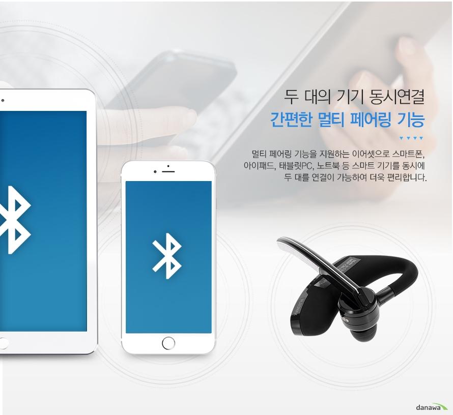두 대의 기기 동시연결 간편한 멀티 페어링 기능 멀티 페어링 기능을 지원하는 이어셋으로 스마트폰 아이패드 태블릿 pc 노트북 등 스마트 기기를 동시에 두 대를 연결이 가능하여 더욱 편리합니다